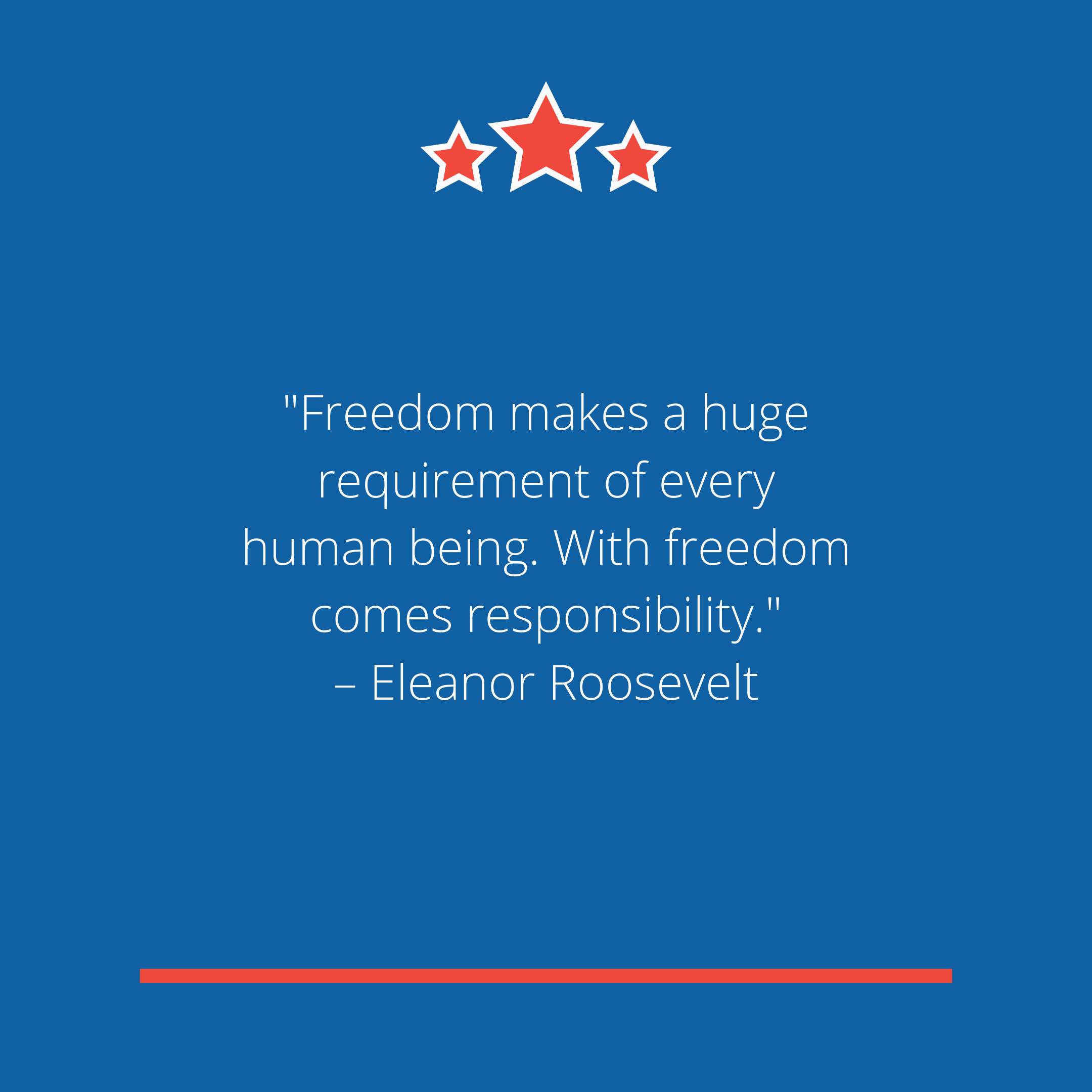 """Freedom makes a huge requirement of every human being. With freedom comes responsibility."" –Eleanor Roosevelt"