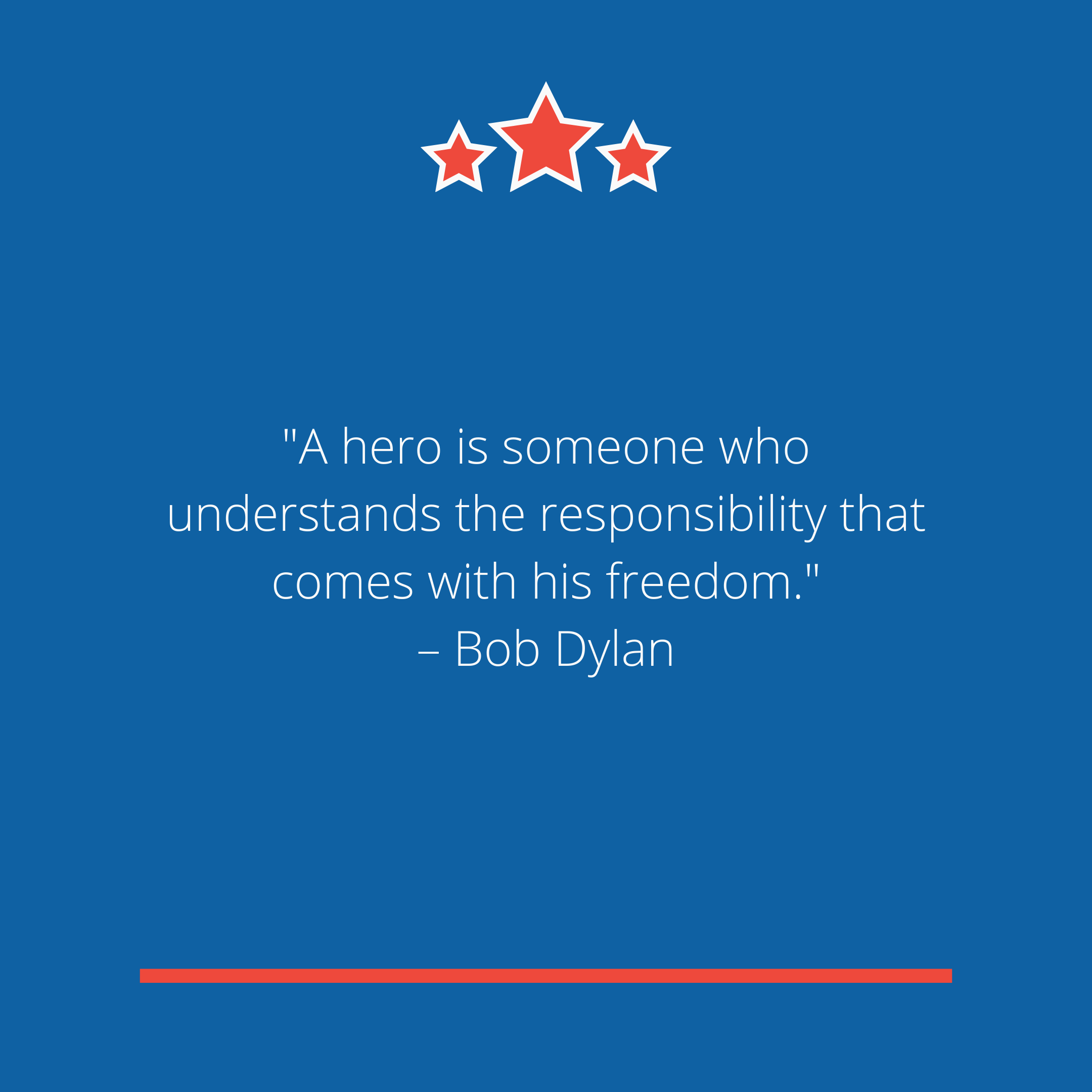 """A hero is someone who understands the responsibility that comes with his freedom."" –Bob Dylan"