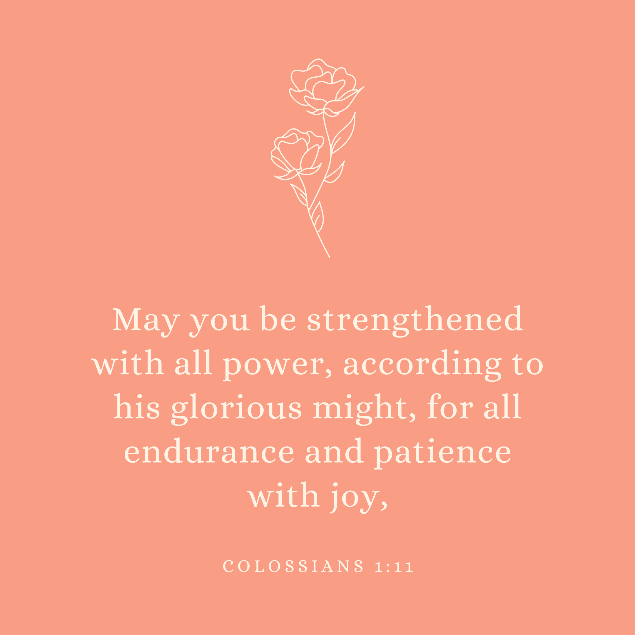 Colossians 1:11 May you be strengthened with all power, according to his glorious might, for all endurance and patience with joy,