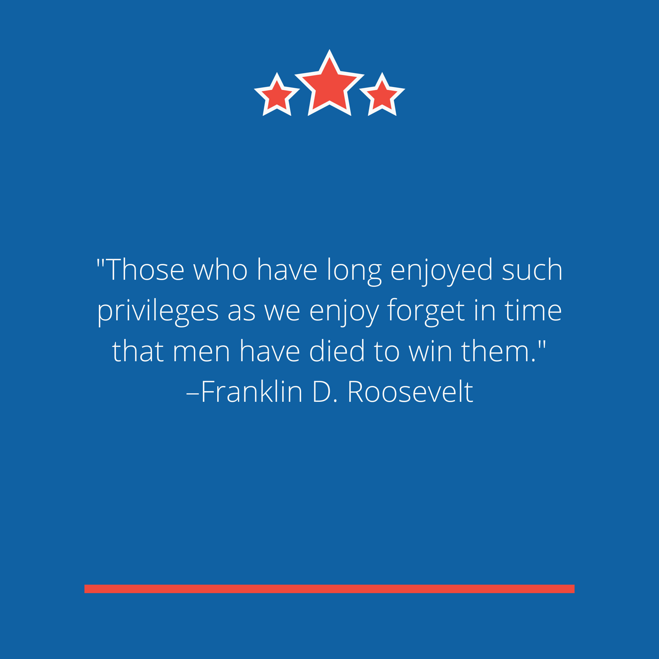 """Those who have long enjoyed such privileges as we enjoy forget in time that men have died to win them."" –Franklin D. Roosevelt"