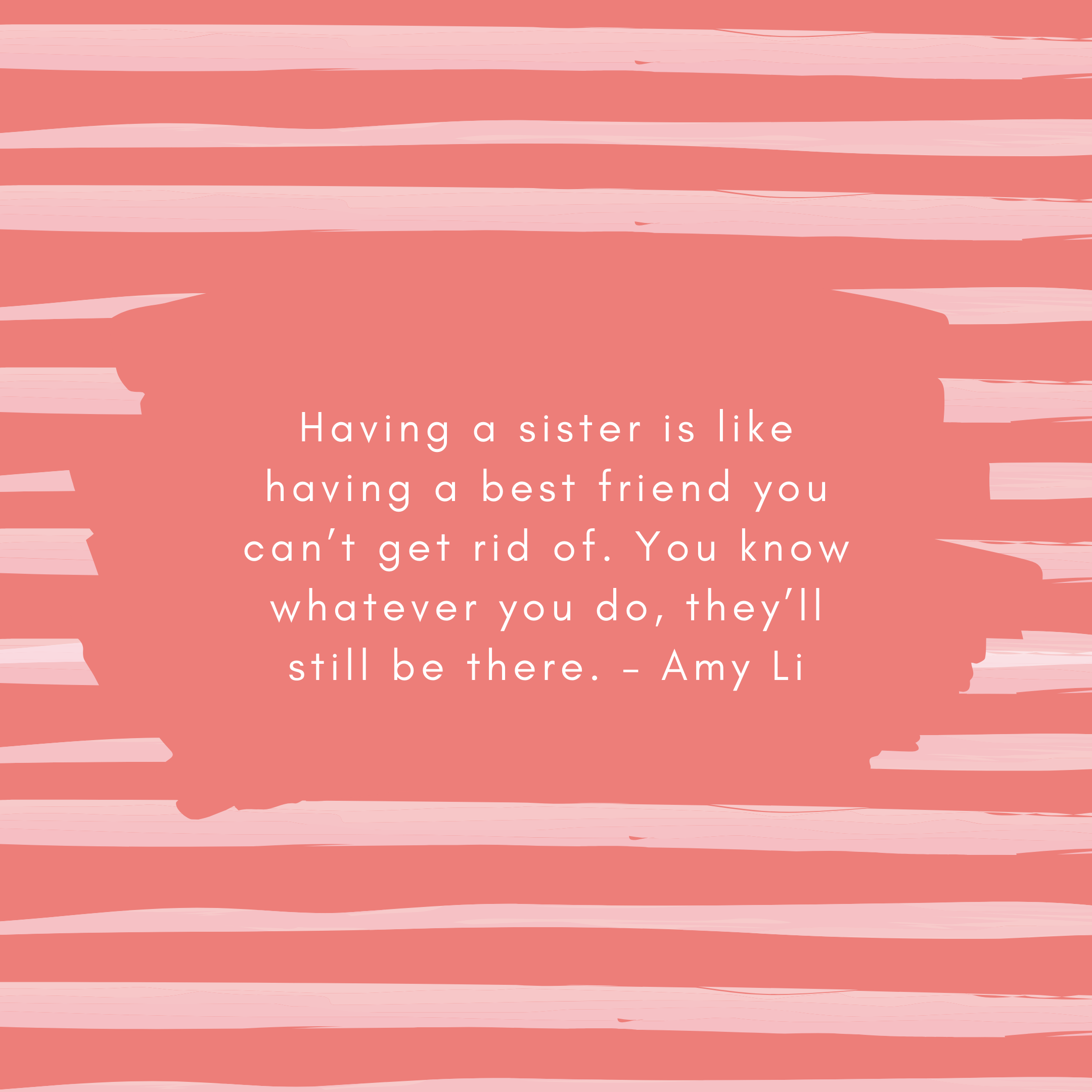 Having a sister is like having a best friend you can't get rid of. You know whatever you do, they'll still be there. – Amy Li