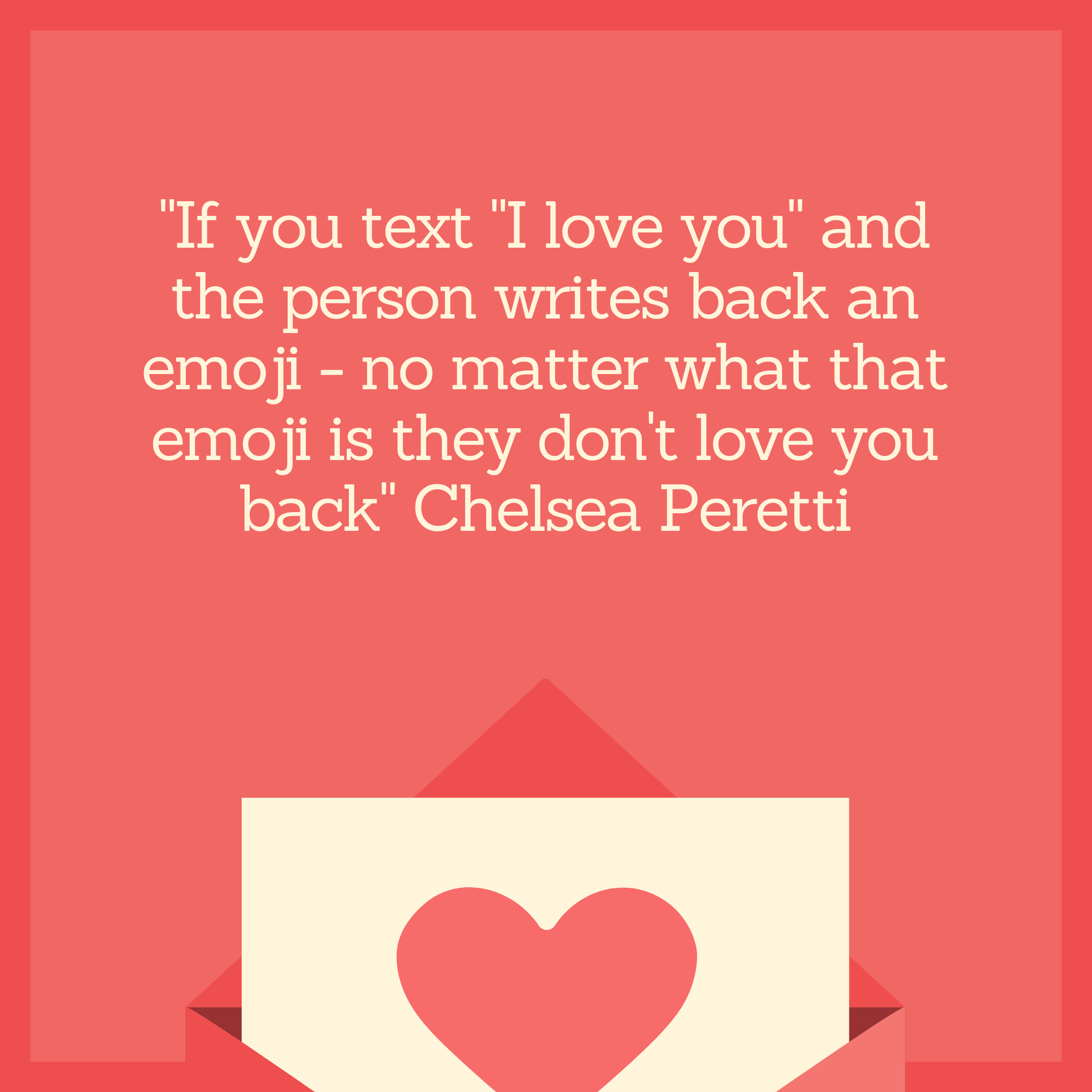 """If you text ""I love you"" and the person writes back an emoji - no matter what that emoji is they don't love you back"" Chelsea Peretti"