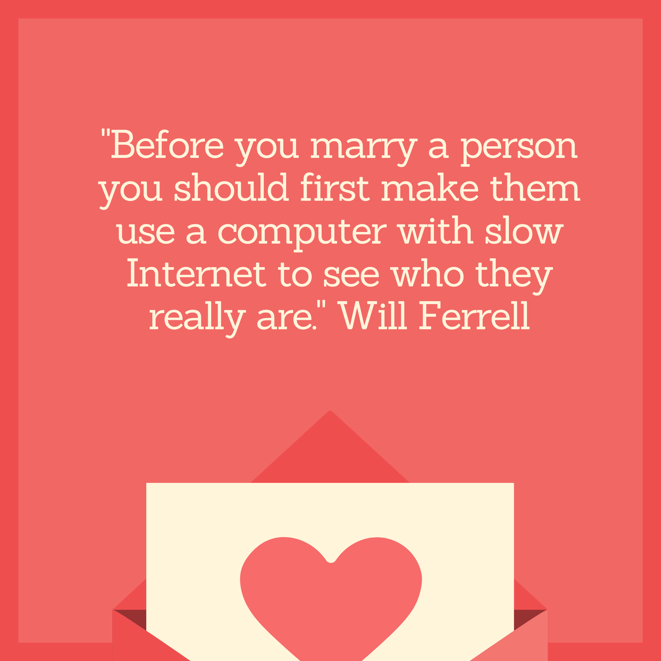 """Before you marry a person you should first make them use a computer with slow Internet to see who they really are."" Will Ferrell"