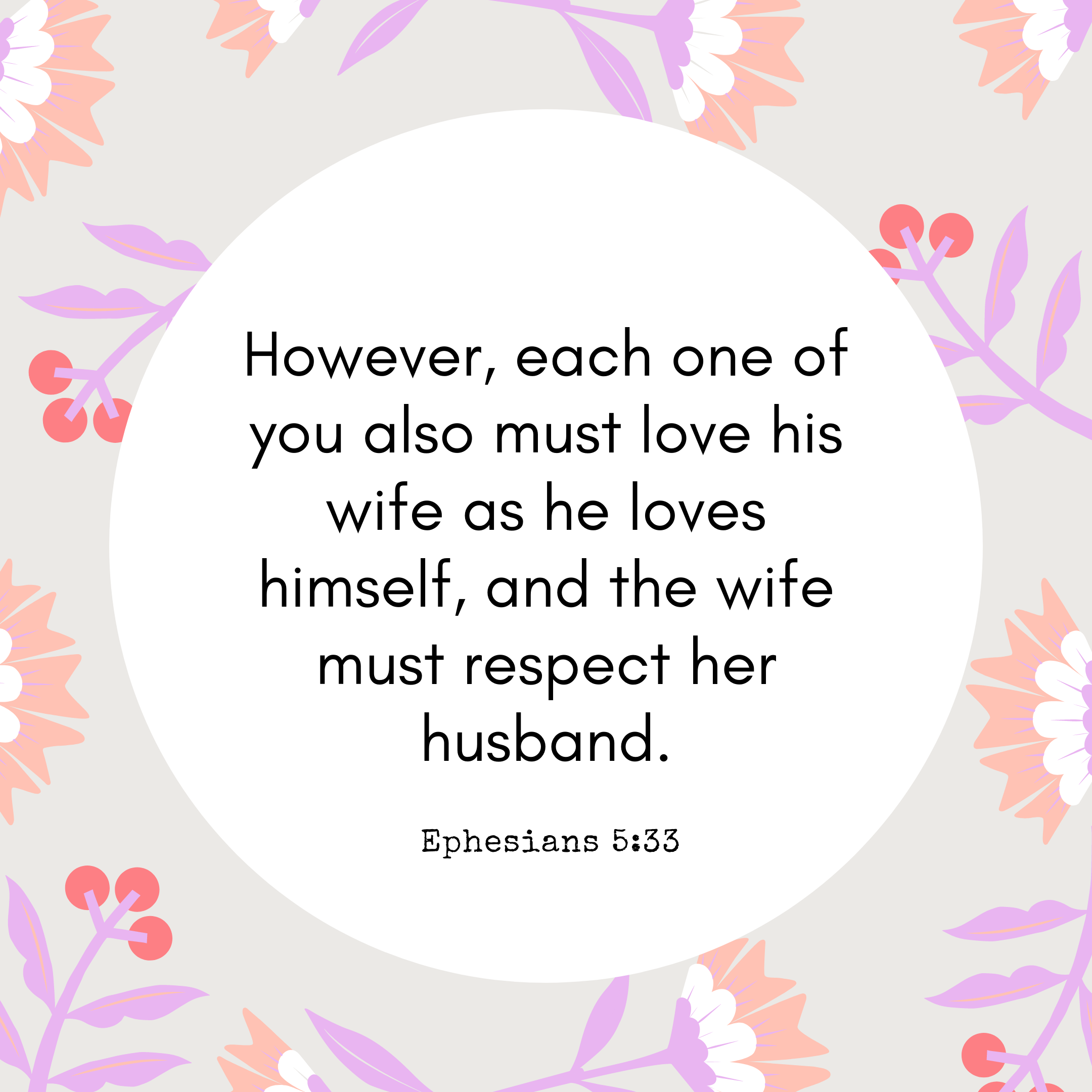 Ephesians 5:33 However, each one of you also must love his wife as he loves himself, and the wife must respect her husband.