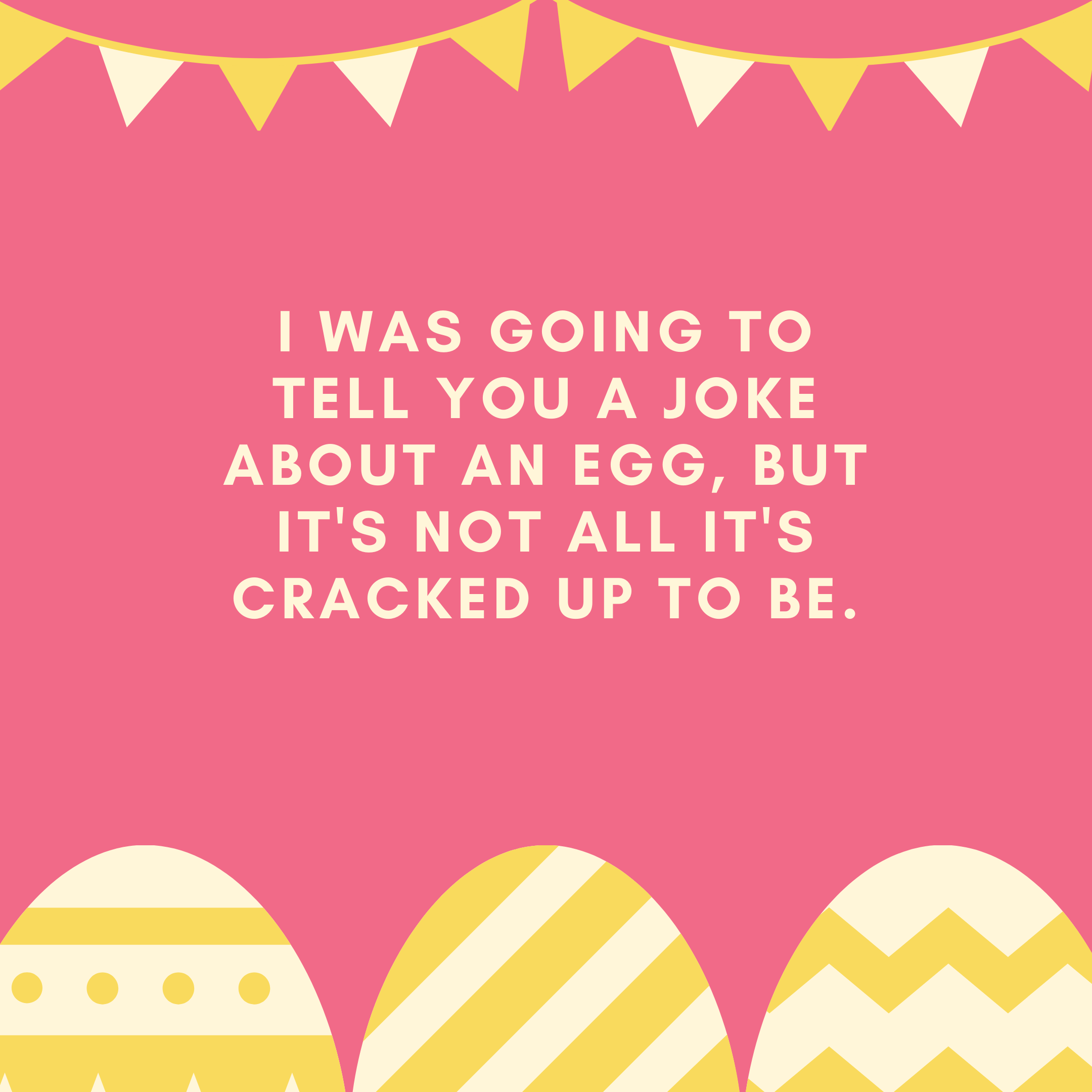 I was going to tell you a joke about an egg, but it's not all it's cracked up to be.