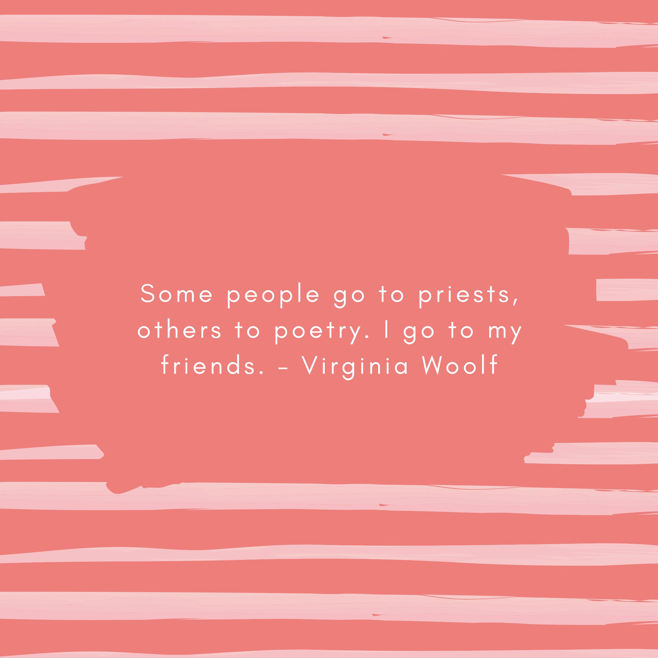 Some people go to priests, others to poetry. I go to my friends. – Virginia Woolf