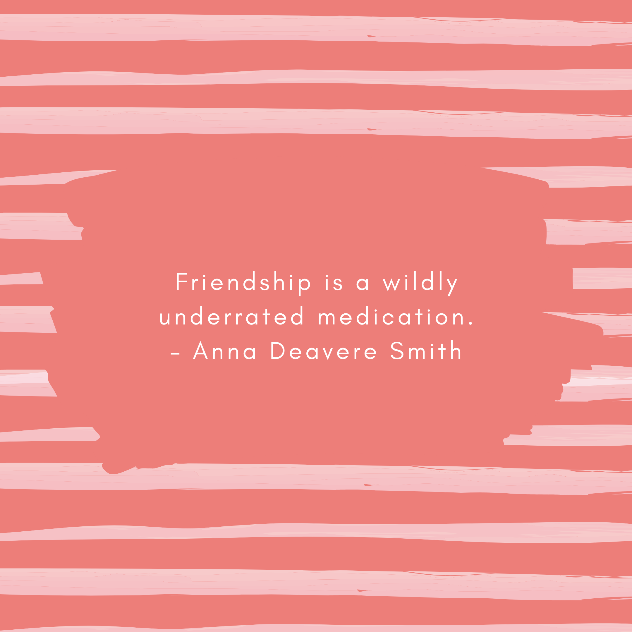 Friendship is a wildly underrated medication. – Anna Deavere Smith