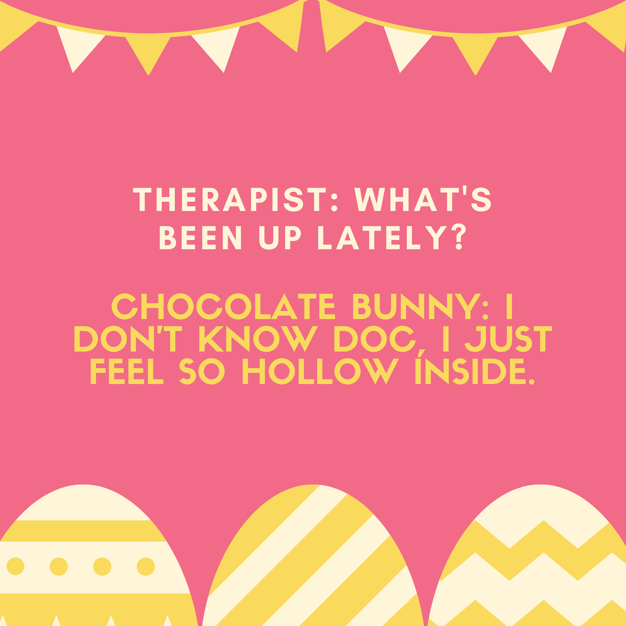 Chocolate bunny: I don't know Doc, I just feel so hollow inside.