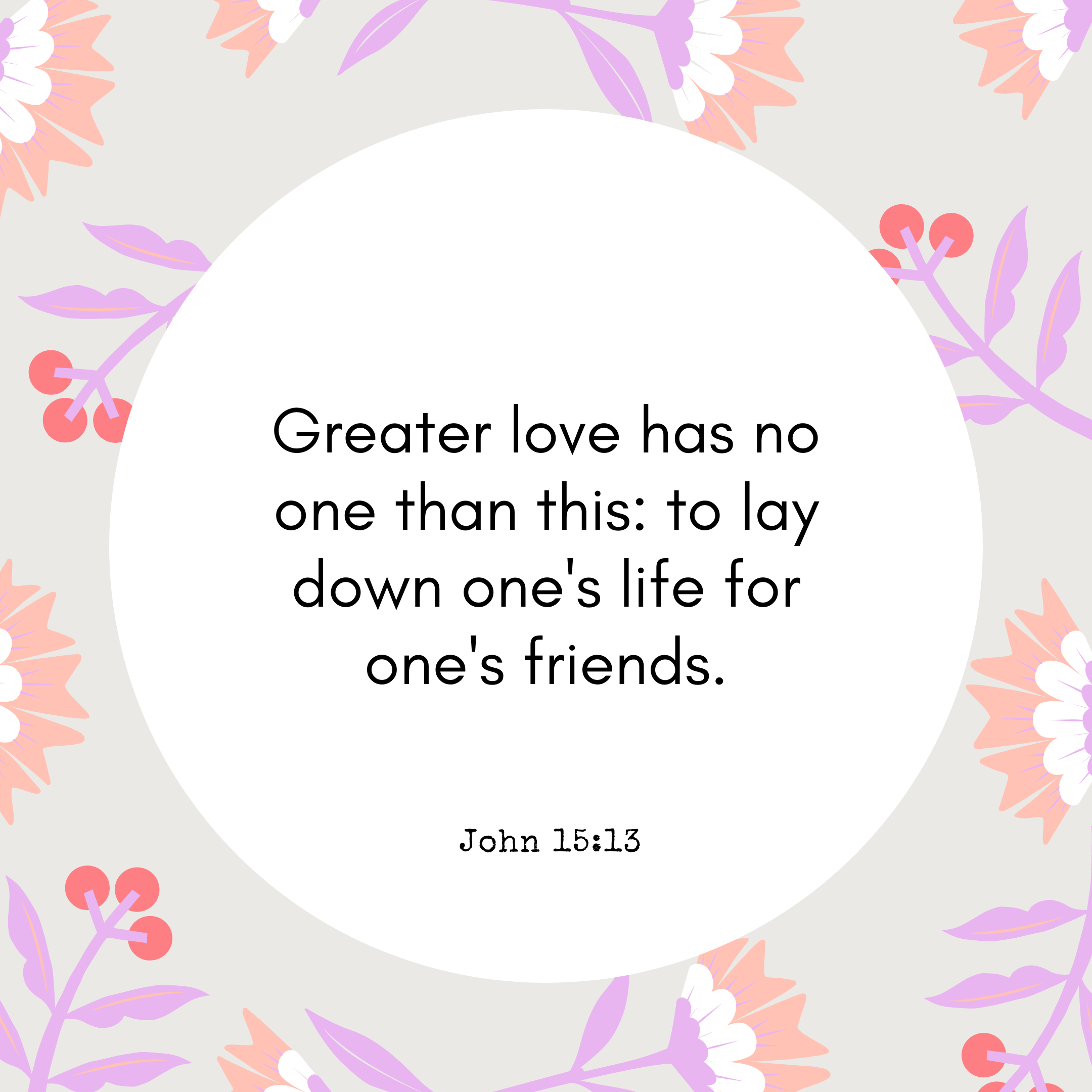 John 15:13 Greater love has no one than this: to lay down one's life for one's friends.