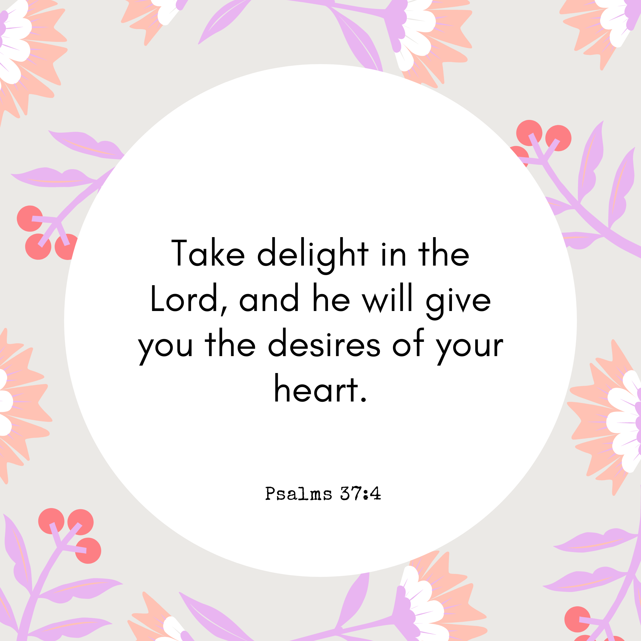 Psalms 37:4 Take delight in the Lord, and he will give you the desires of your heart.