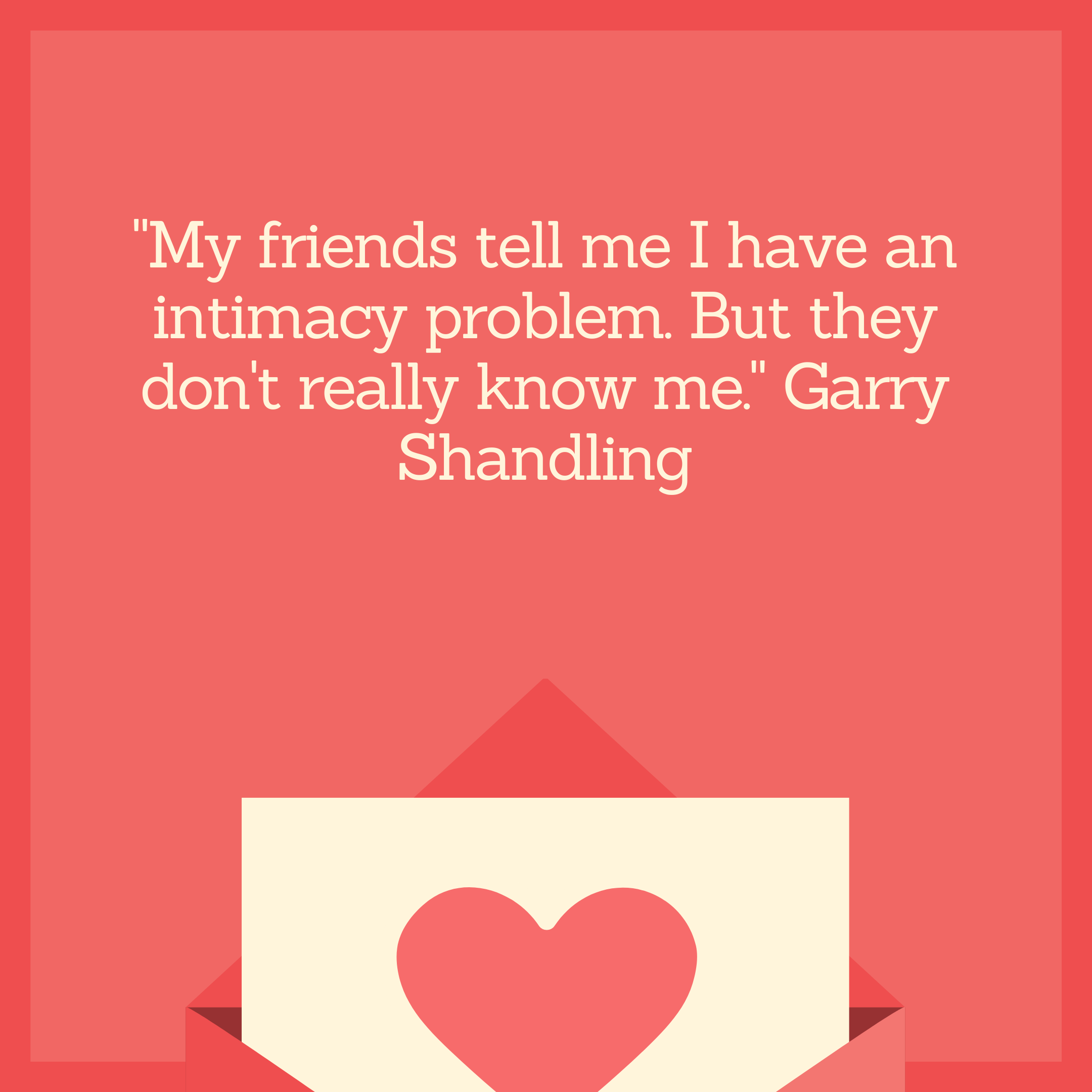 """My friends tell me I have an intimacy problem. But they don't really know me."" Garry Shandling"
