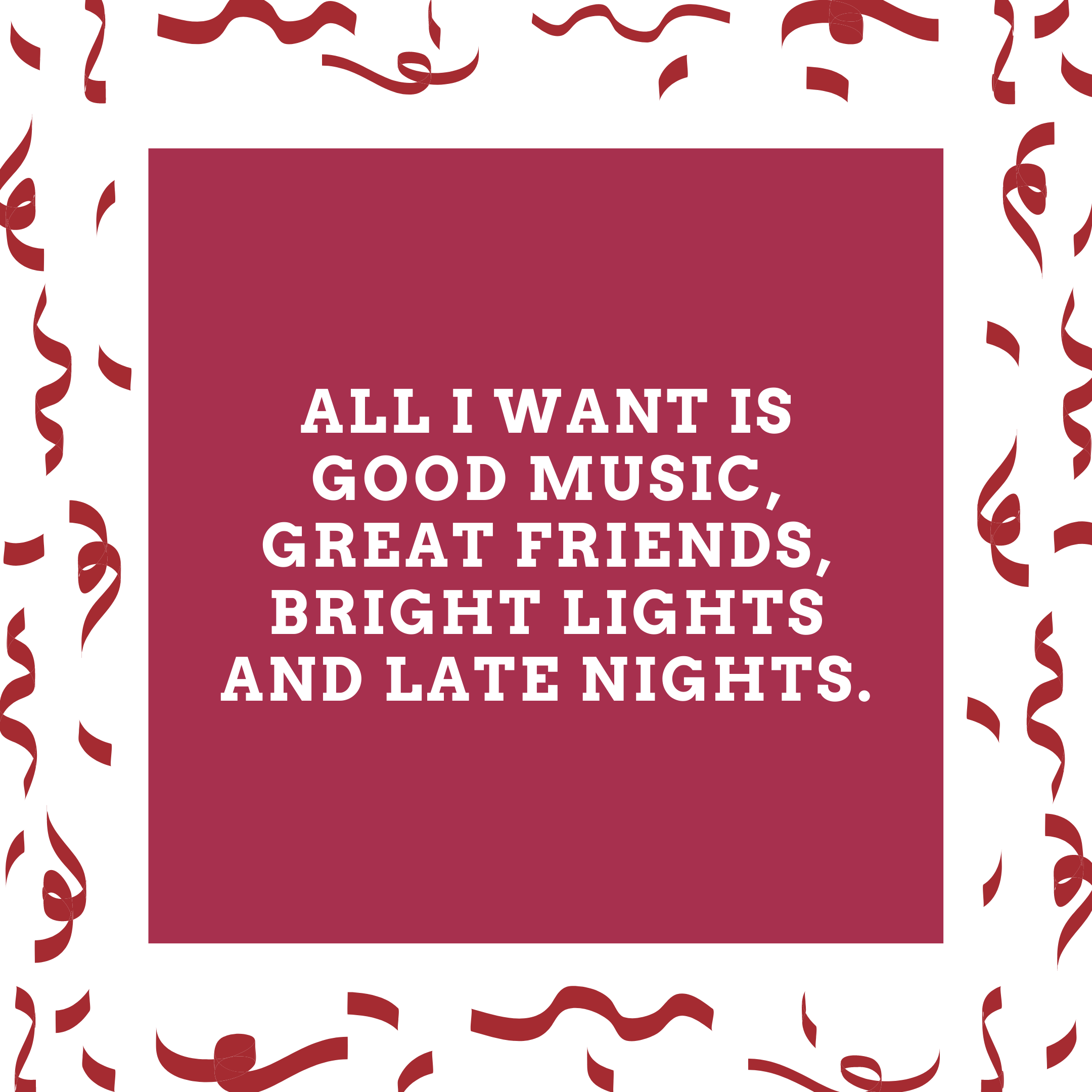 All I want is good music, great friends, bright lights and late nights.