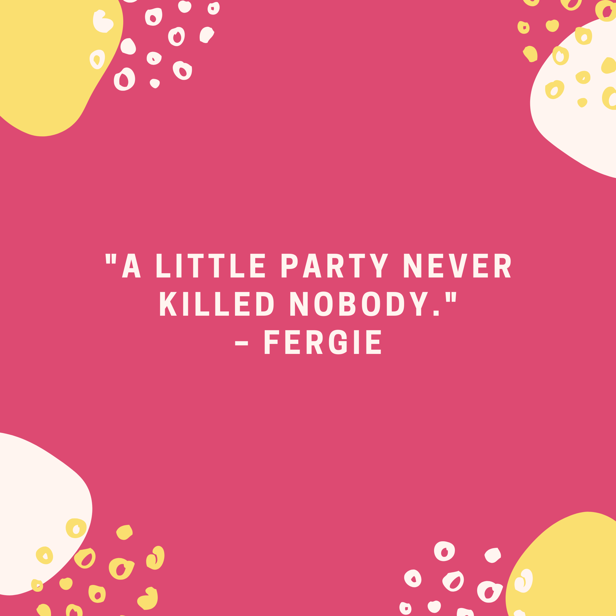 """""""A little party never killed nobody."""" –Fergie"""