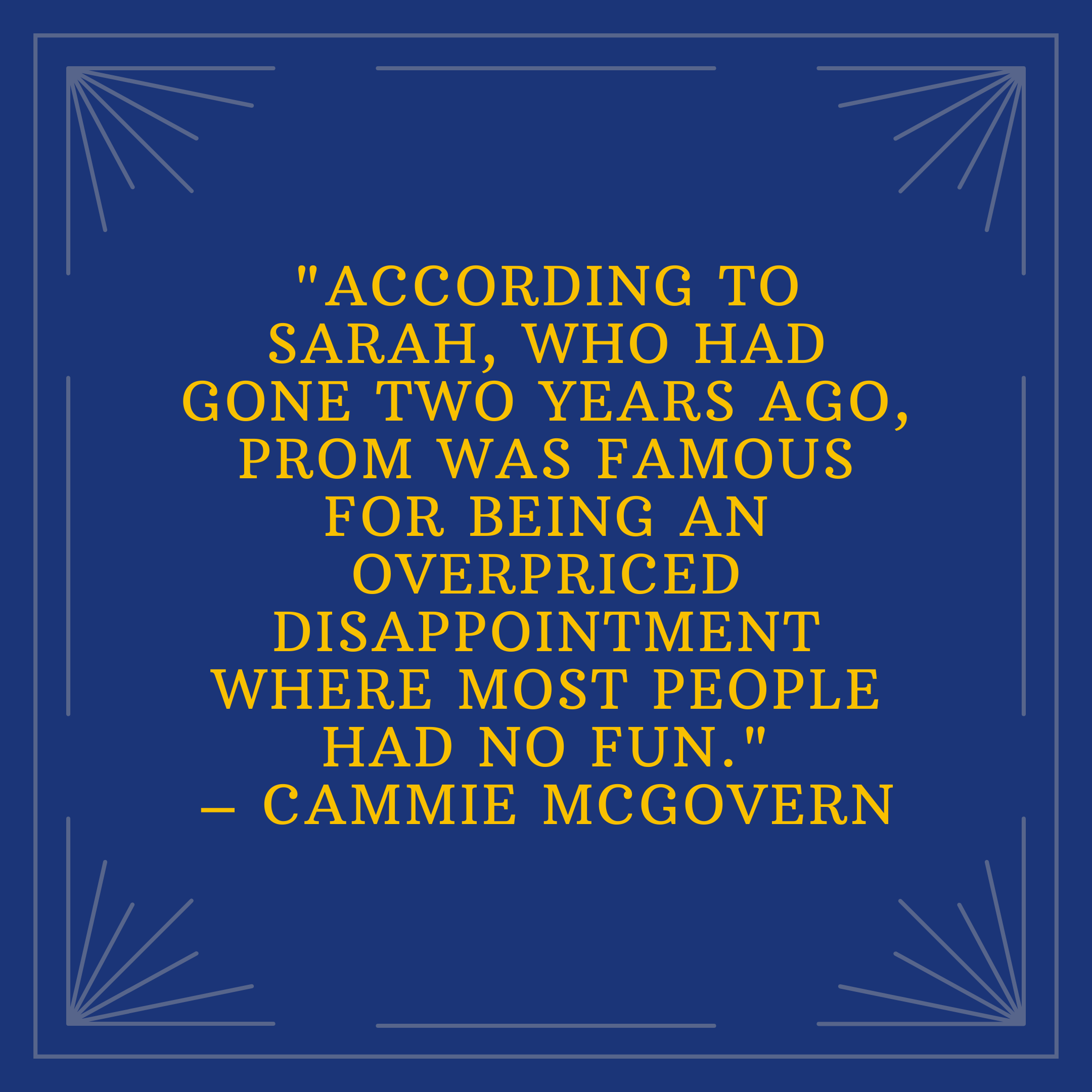 """""""According to Sarah, who had gone two years ago, prom was famous for being an overpriced disappointment where most people had no fun."""" –Cammie McGovern"""