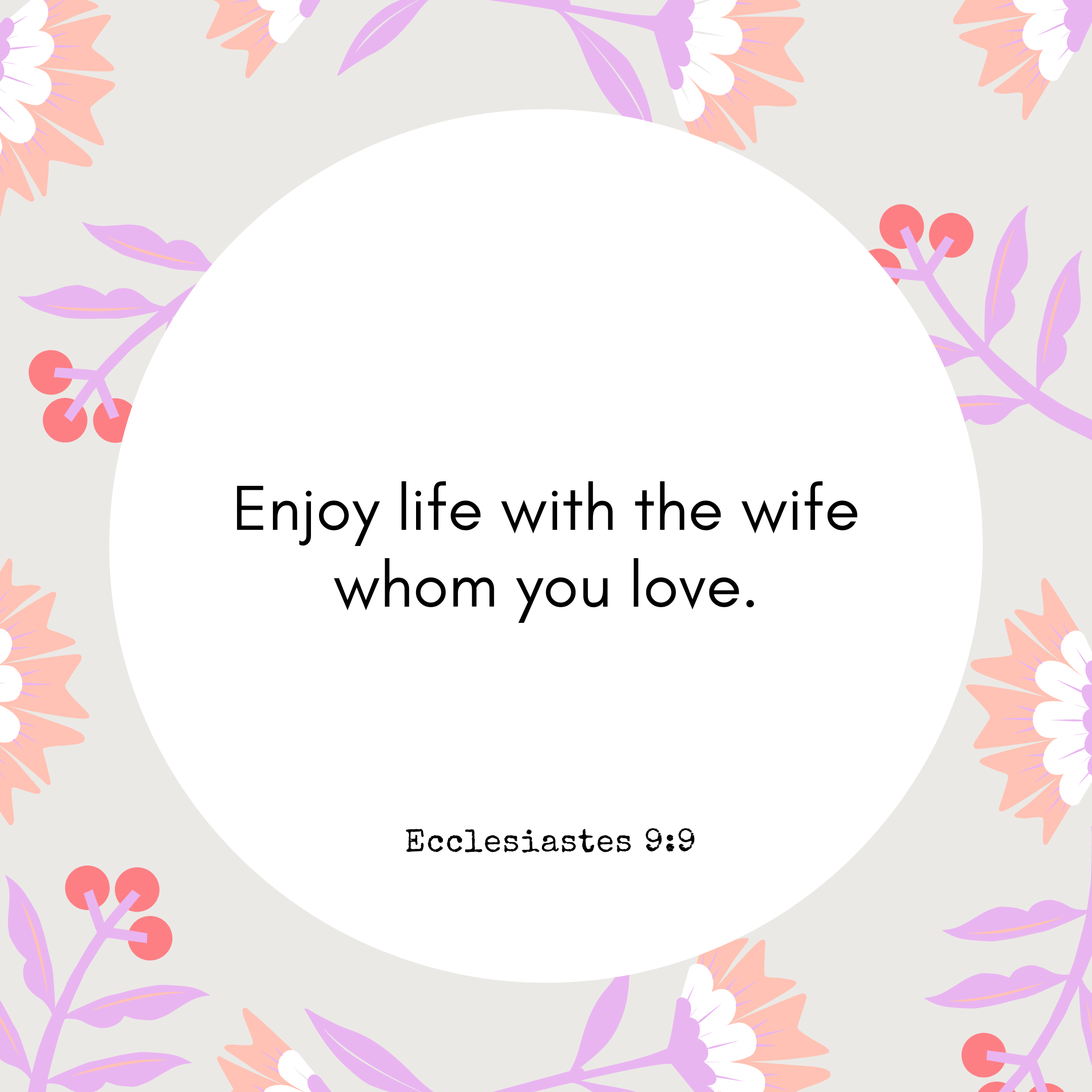 Ecclesiastes 9:9 Enjoy life with the wife whom you love.