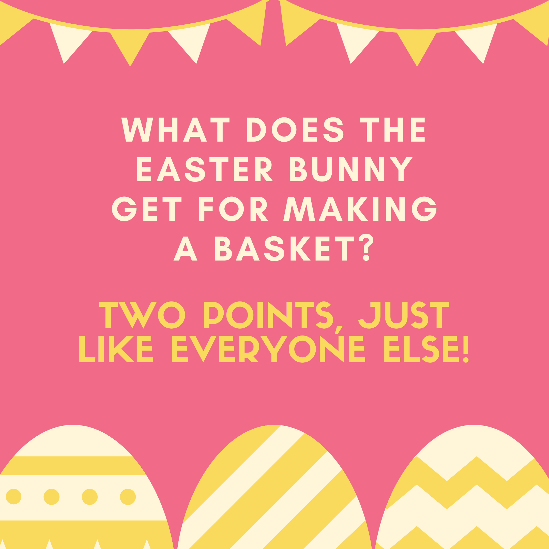 What does the Easter Bunny get for making a basket? Two points, just like everyone else!