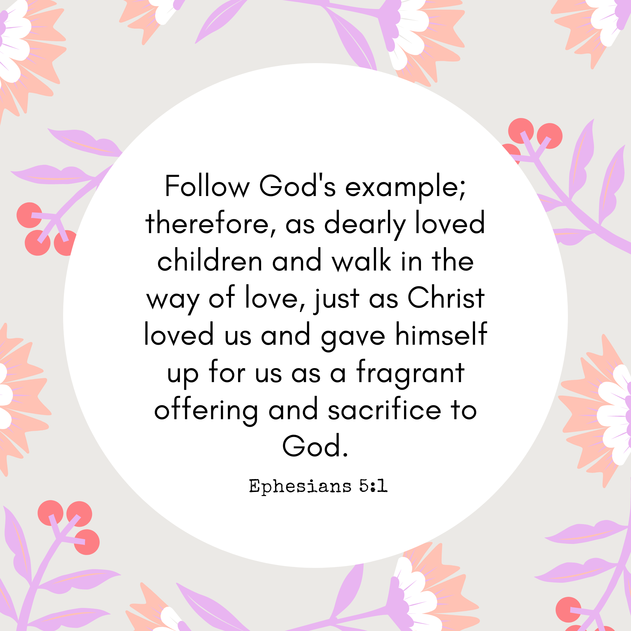 Ephesians 5:1 Follow God's example; therefore, as dearly loved children and walk in the way of love, just as Christ loved us and gave himself up for us as a fragrant offering and sacrifice to God.