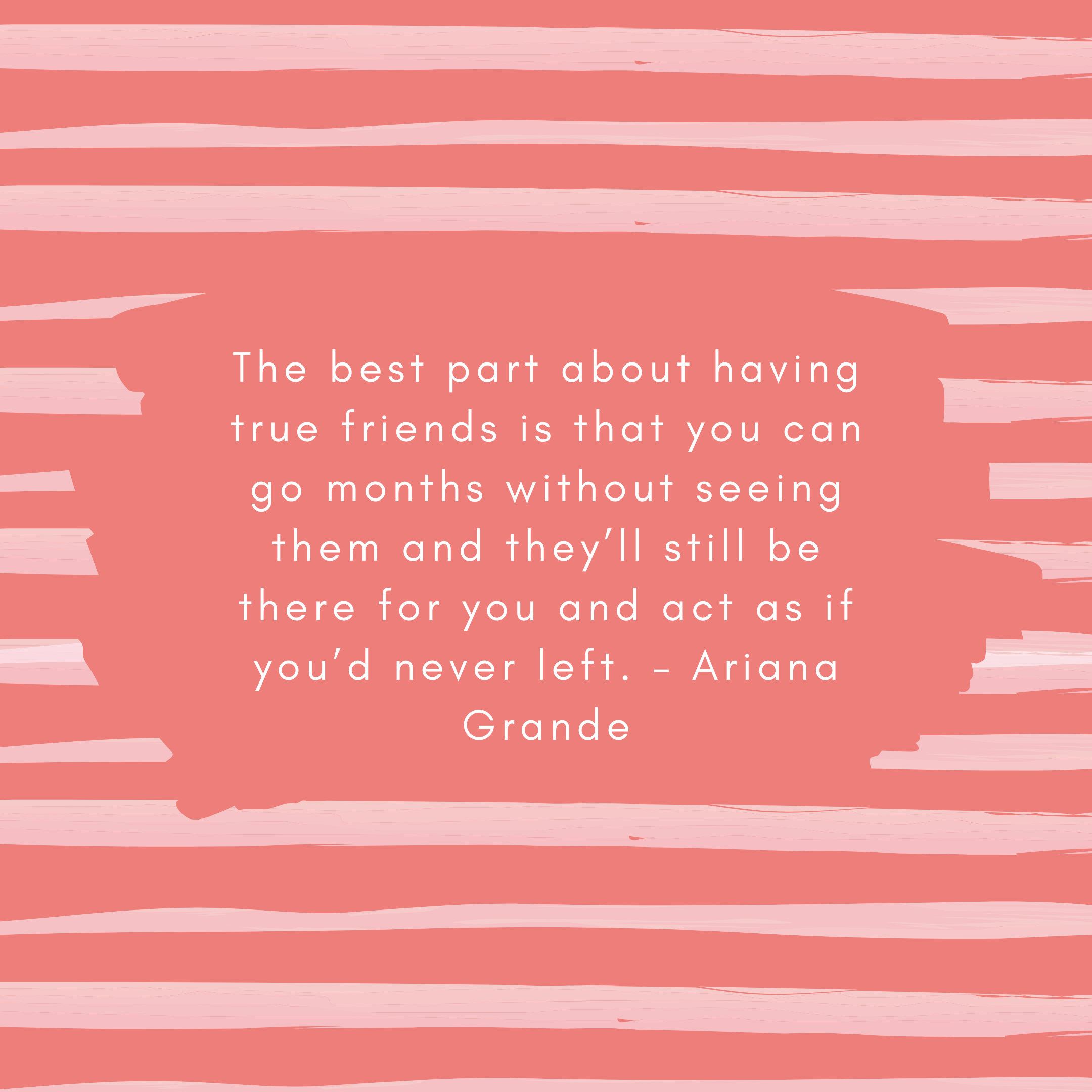 The best part about having true friends is that you can go months without seeing them and they'll still be there for you and act as if you'd never left. – Ariana Grande