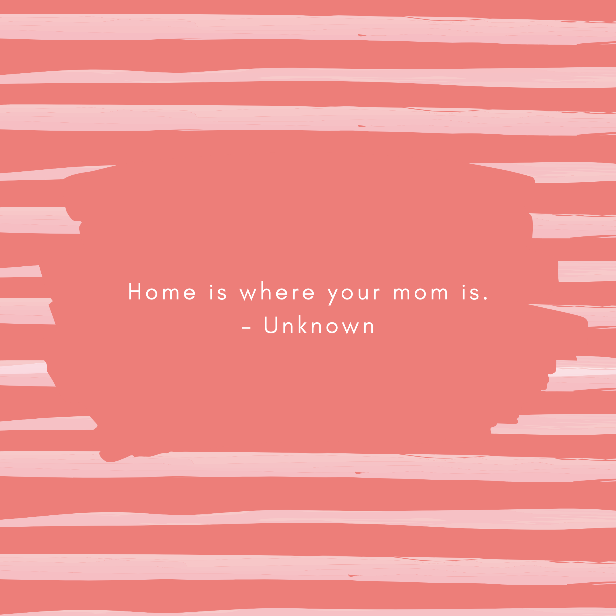 Home is where your mom is. – Unknown