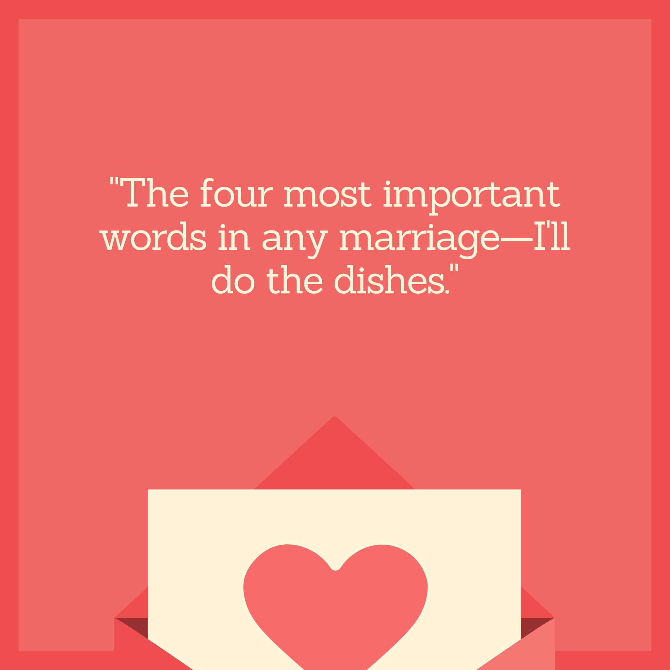 """The four most important words in any marriage—I'll do the dishes."""