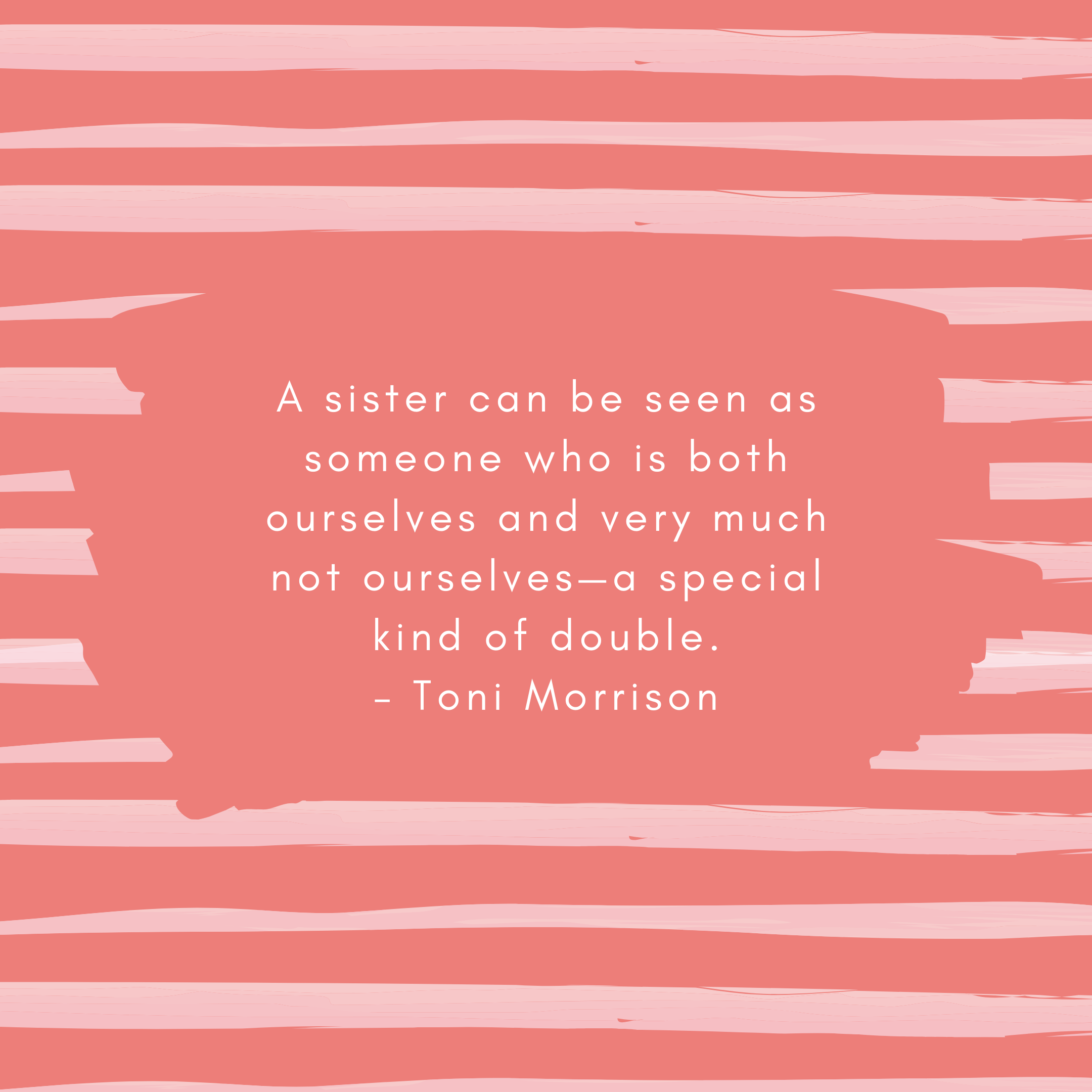 A sister can be seen as someone who is both ourselves and very much not ourselves—a special kind of double. – Toni Morrison