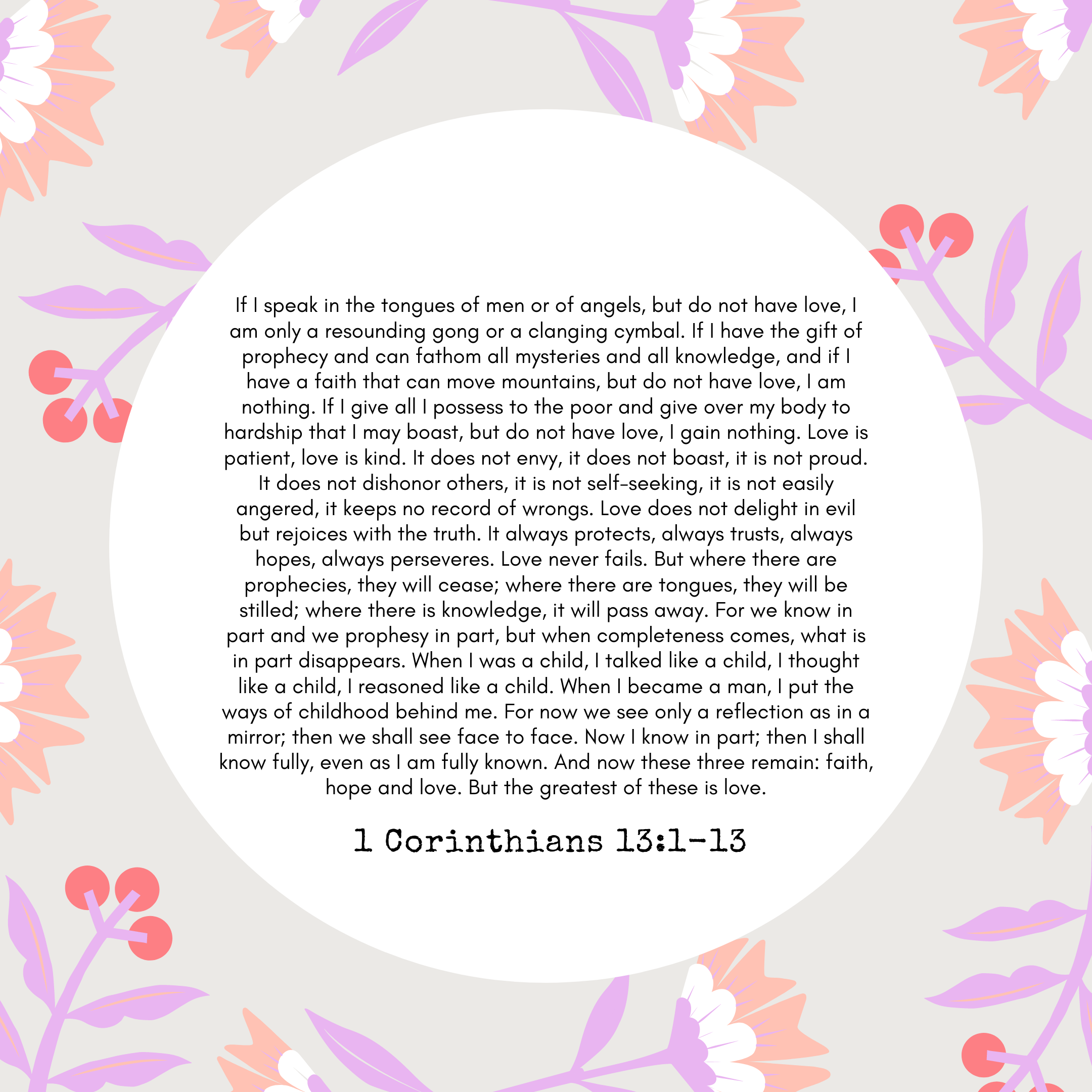 1 Corinthians 13:1-13 If I speak in the tongues of men or of angels, but do not have love, I am only a resounding gong or a clanging cymbal. If I have the gift of prophecy and can fathom all mysteries and all knowledge, and if I have a faith that can move mountains, but do not have love, I am nothing. If I give all I possess to the poor and give over my body to hardship that I may boast, but do not have love, I gain nothing. Love is patient, love is kind. It does not envy, it does not boast, it is not proud. It does not dishonor others, it is not self-seeking, it is not easily angered, it keeps no record of wrongs. Love does not delight in evil but rejoices with the truth. It always protects, always trusts, always hopes, always perseveres. Love never fails. But where there are prophecies, they will cease; where there are tongues, they will be stilled; where there is knowledge, it will pass away. For we know in part and we prophesy in part, but when completeness comes, what is in part disappears. When I was a child, I talked like a child, I thought like a child, I reasoned like a child. When I became a man, I put the ways of childhood behind me. For now we see only a reflection as in a mirror; then we shall see face to face. Now I know in part; then I shall know fully, even as I am fully known. And now these three remain: faith, hope and love. But the greatest of these is love.