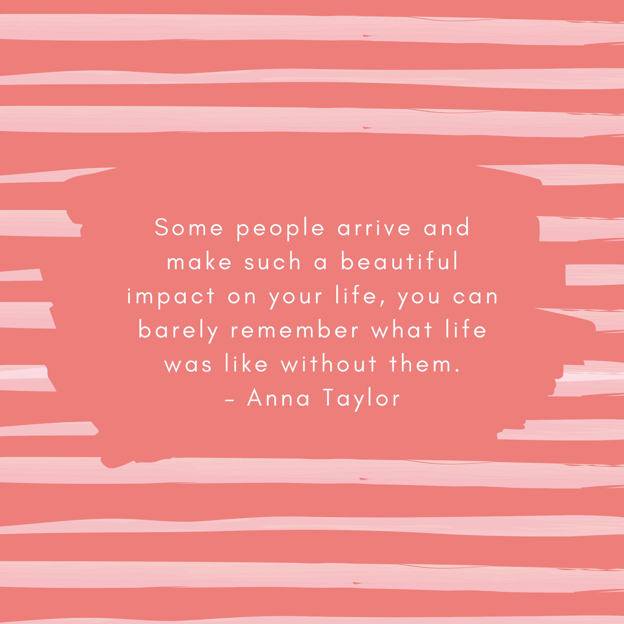 Some people arrive and make such a beautiful impact on your life, you can barely remember what life was like without them. – Anna Taylor
