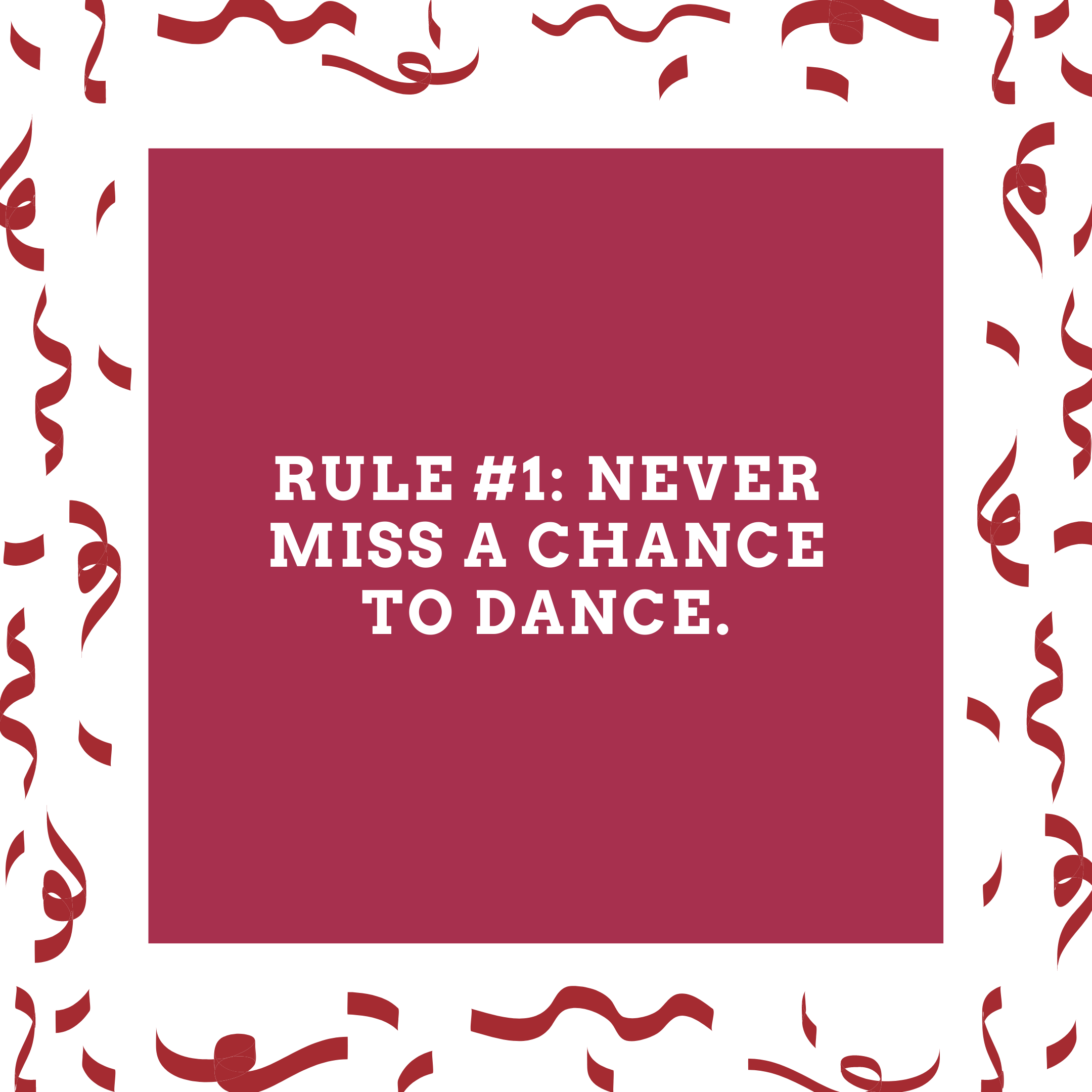 Rule #1: Never miss a chance to dance.