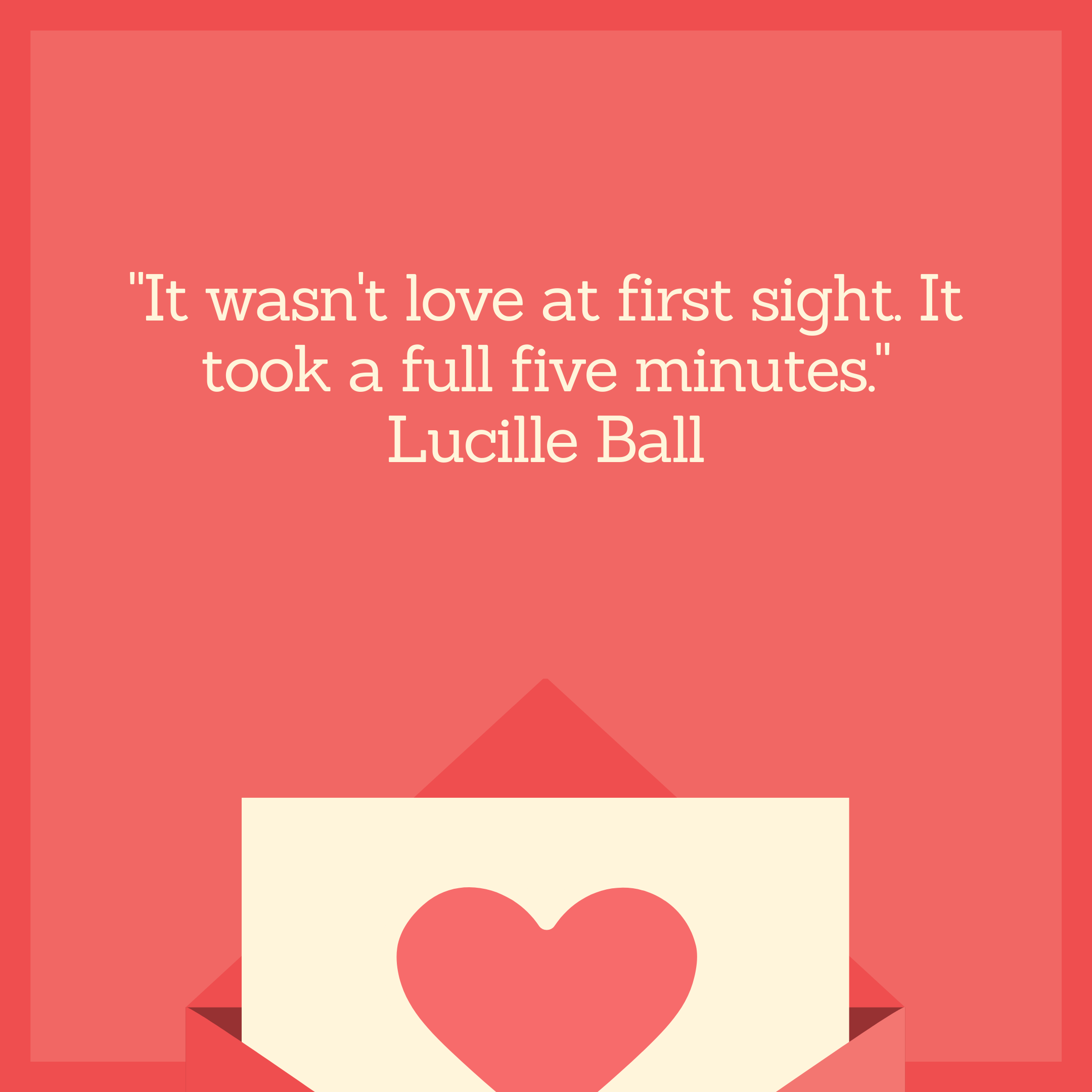 """It wasn't love at first sight. It took a full five minutes."" Lucille Ball"