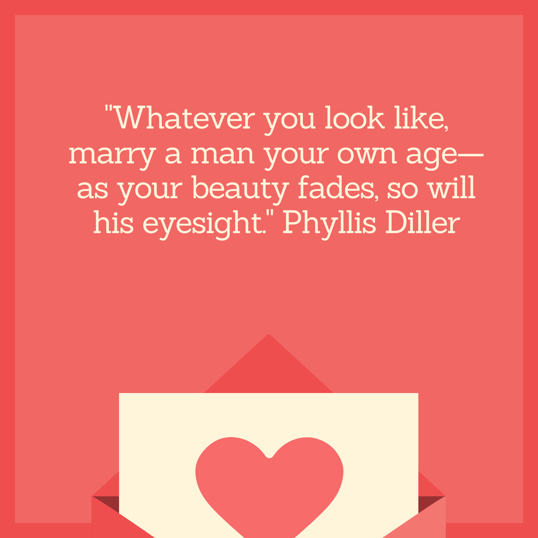 """Whatever you look like, marry a man your own age—as your beauty fades, so will his eyesight."" Phyllis Diller"