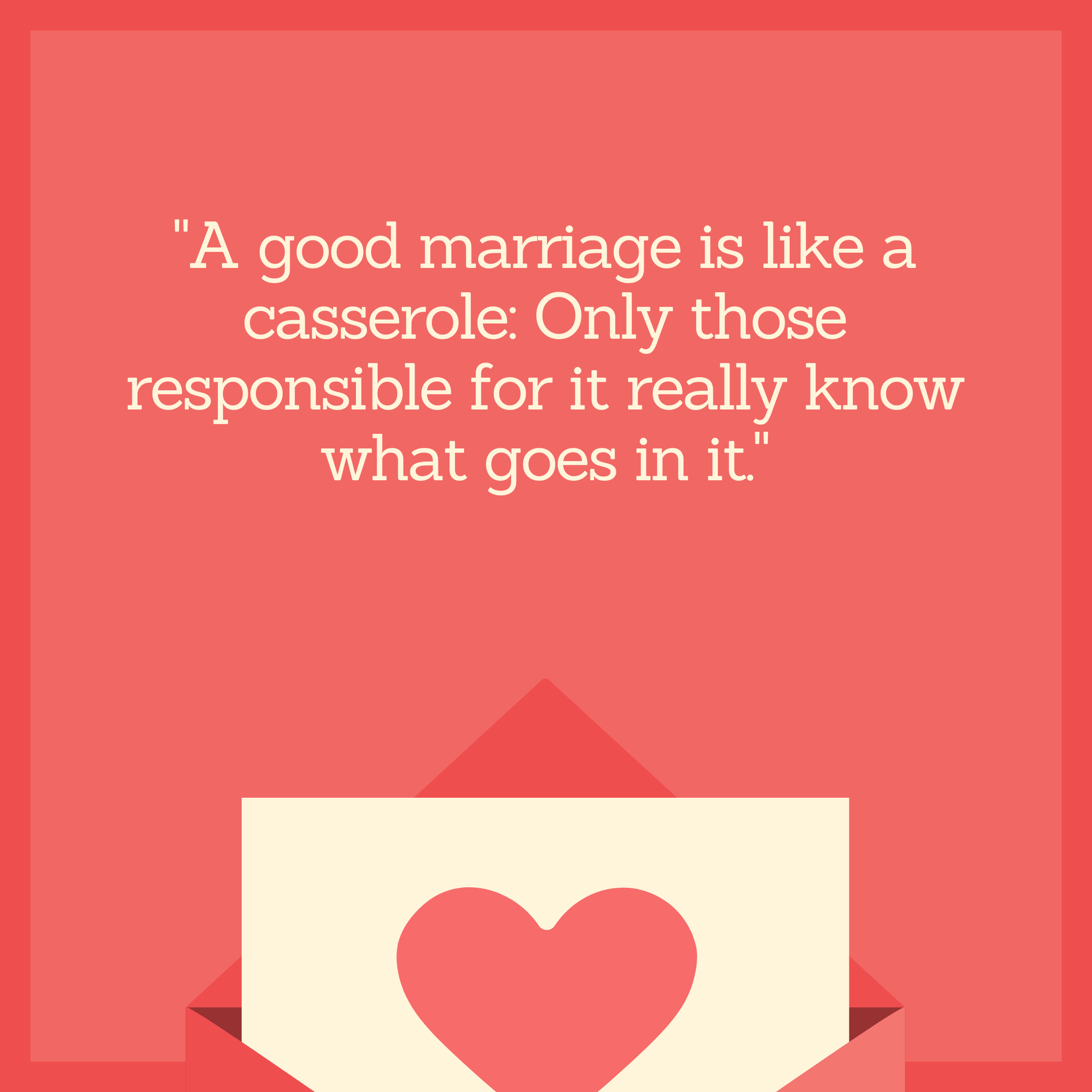 """A good marriage is like a casserole: Only those responsible for it really know what goes in it."""