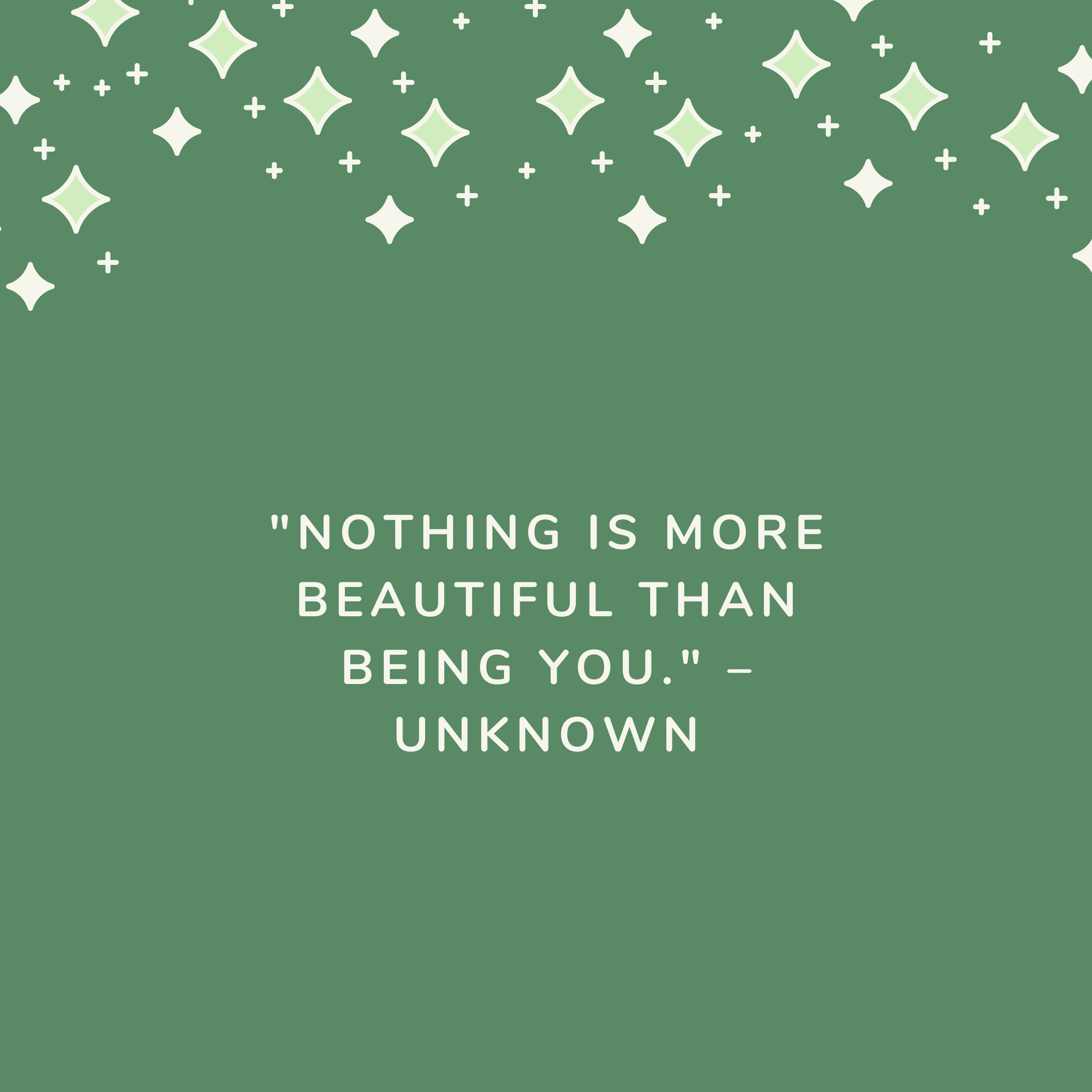 """""""Nothing is more beautiful than being you."""" –Unknown"""