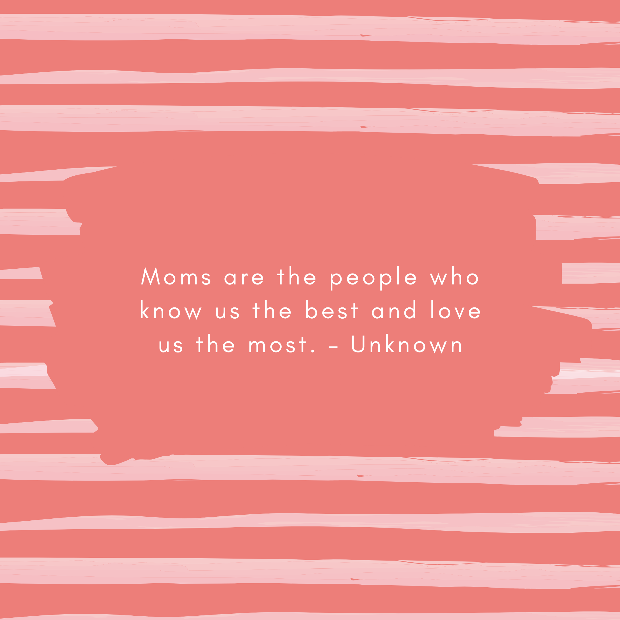 Moms are the people who know us the best and love us the most – Unknown