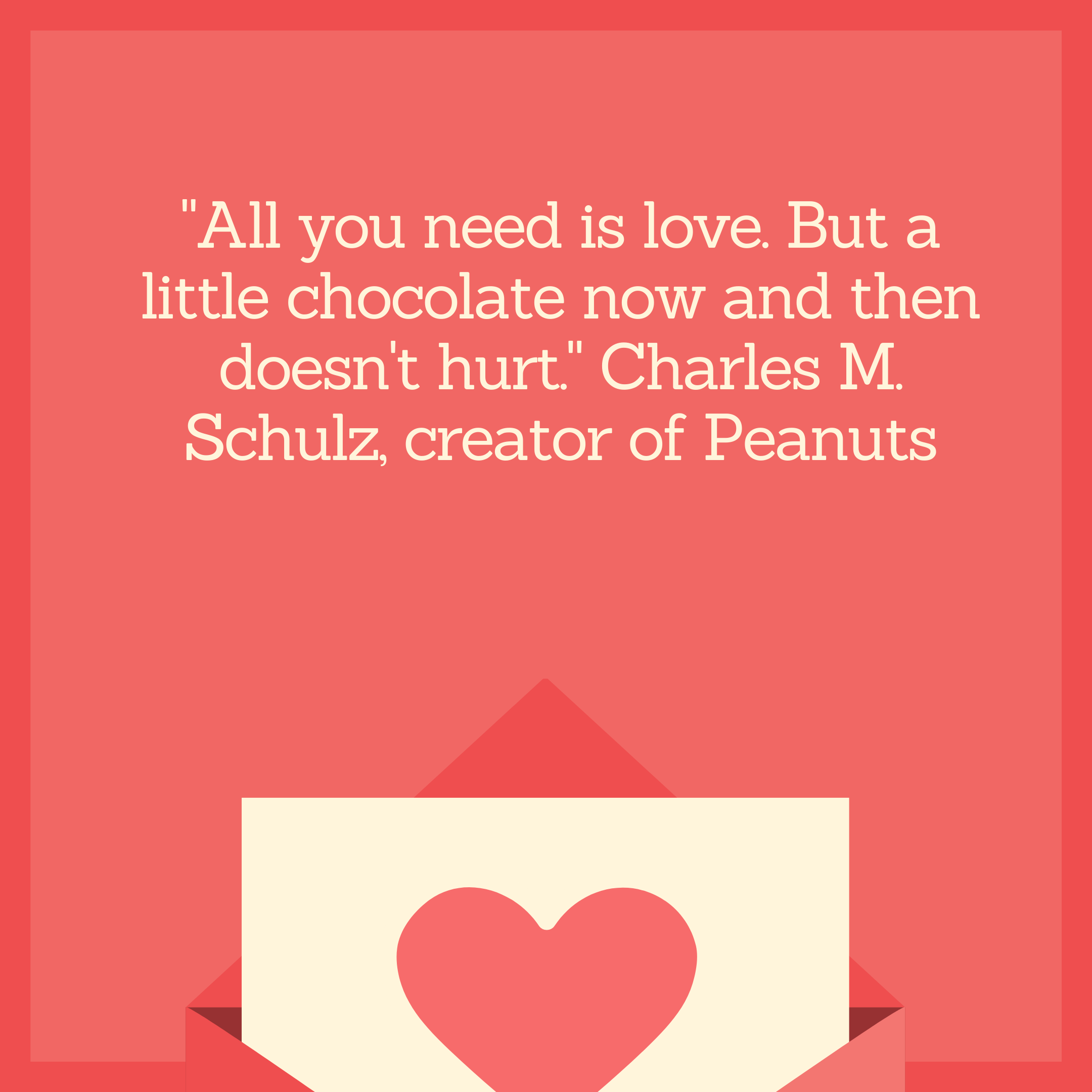 """All you need is love. But a little chocolate now and then doesn't hurt."" Charles M. Schulz, creator of Peanuts"