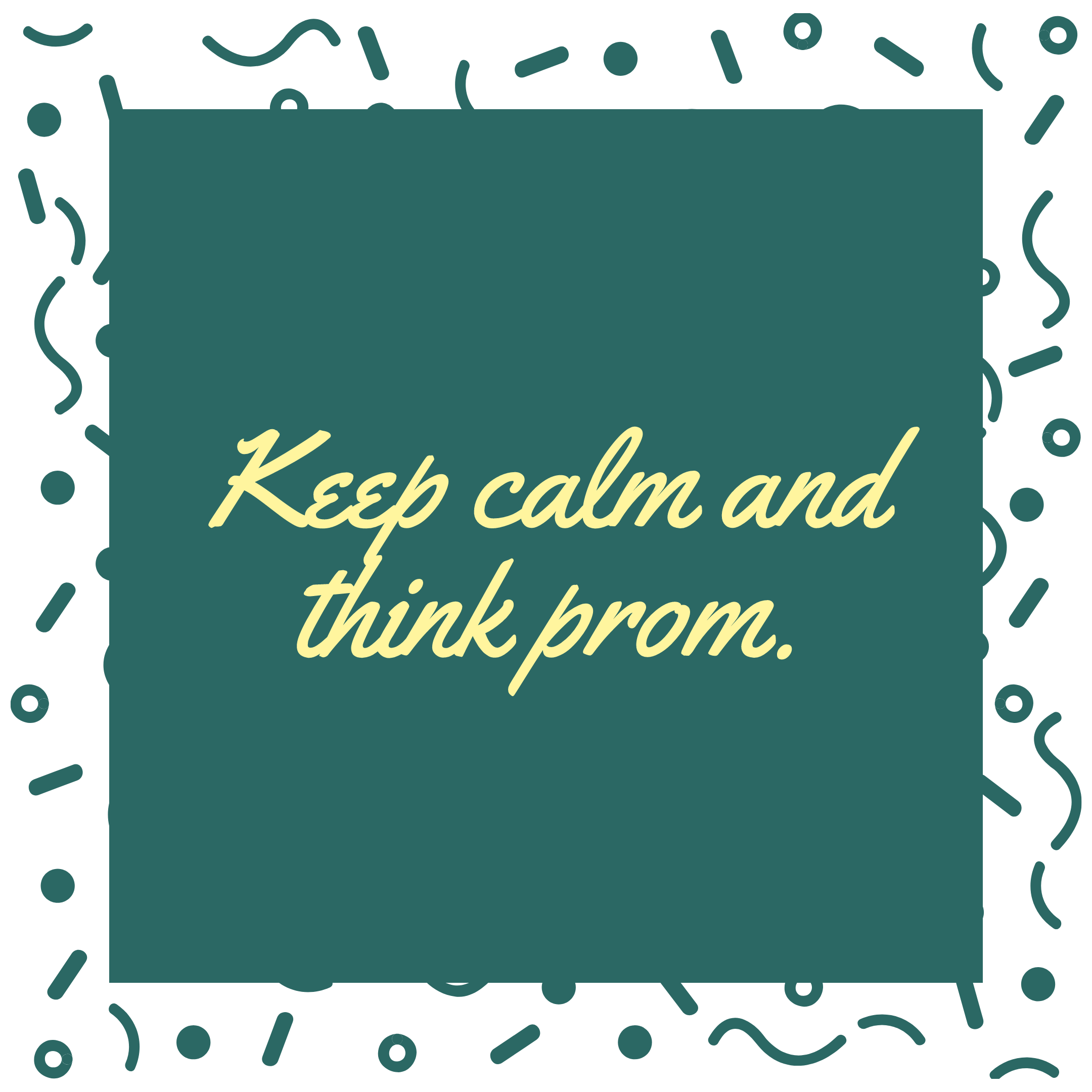 Keep calm and think prom.