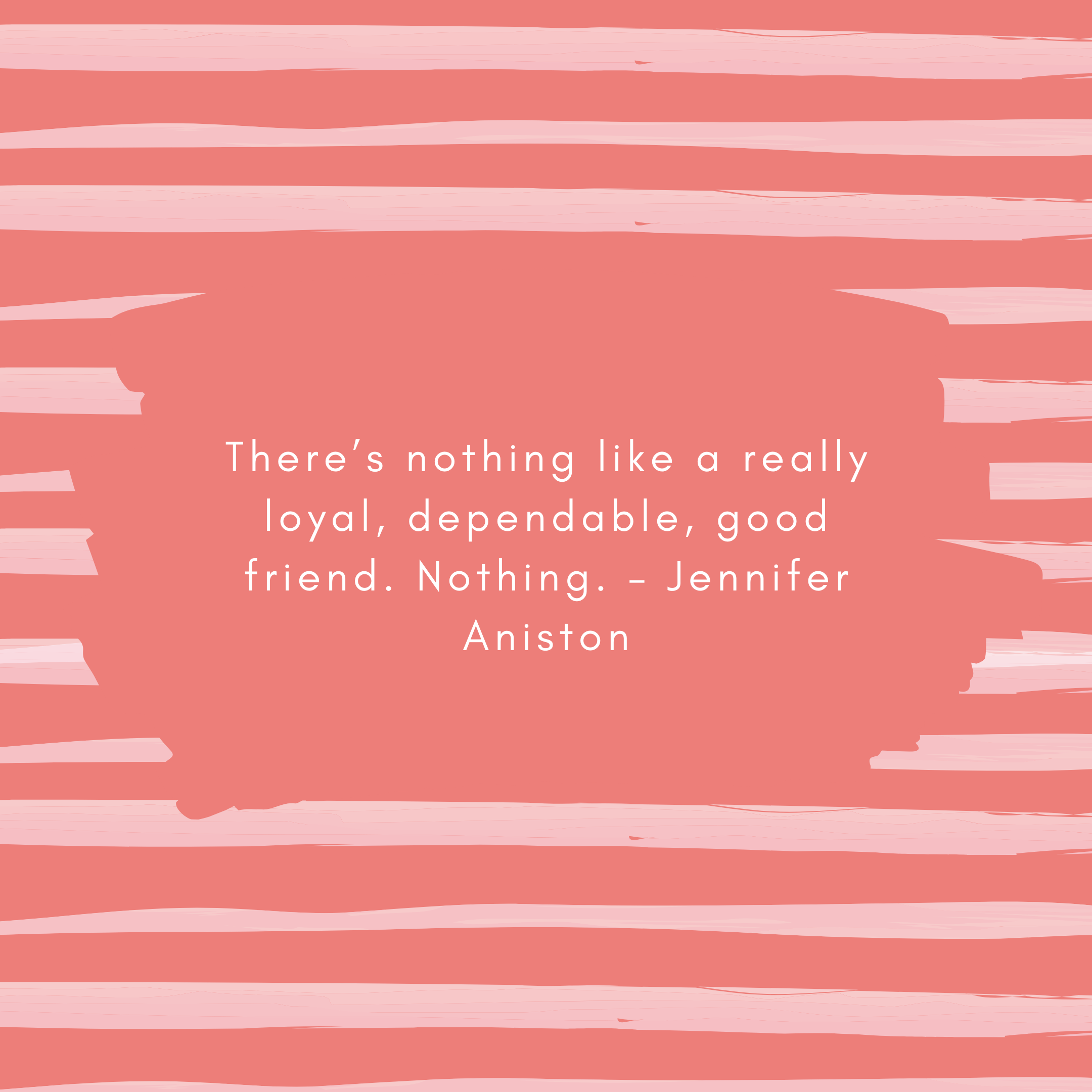 There's nothing like a really loyal, dependable, good friend. Nothing. – Jennifer Aniston