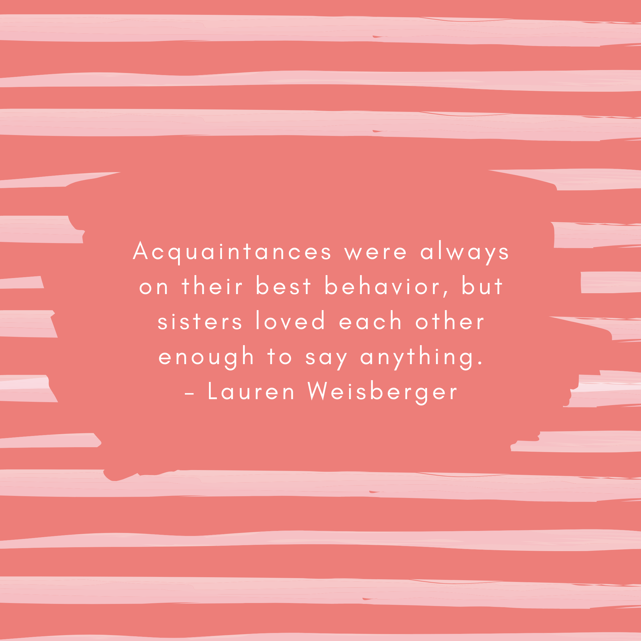 Acquaintances were always on their best behavior, but sisters loved each other enough to say anything. – Lauren Weisberger