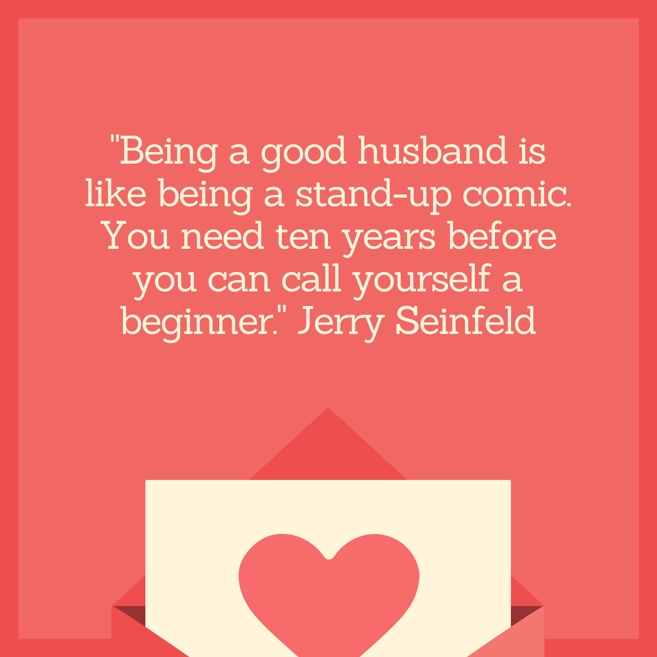 """Being a good husband is like being a stand-up comic. You need ten years before you can call yourself a beginner."" Jerry Seinfeld"