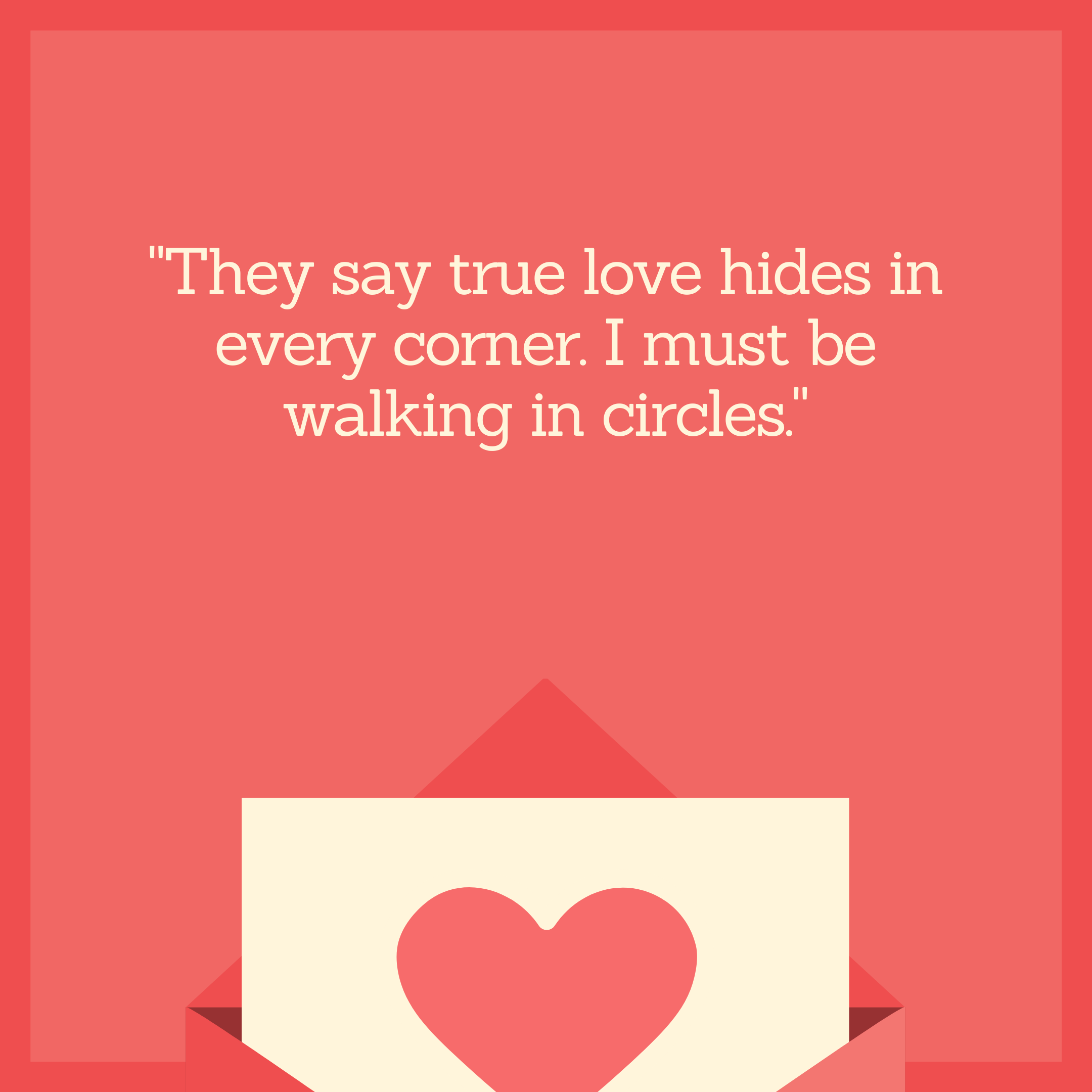 """They say true love hides in every corner. I must be walking in circles."""