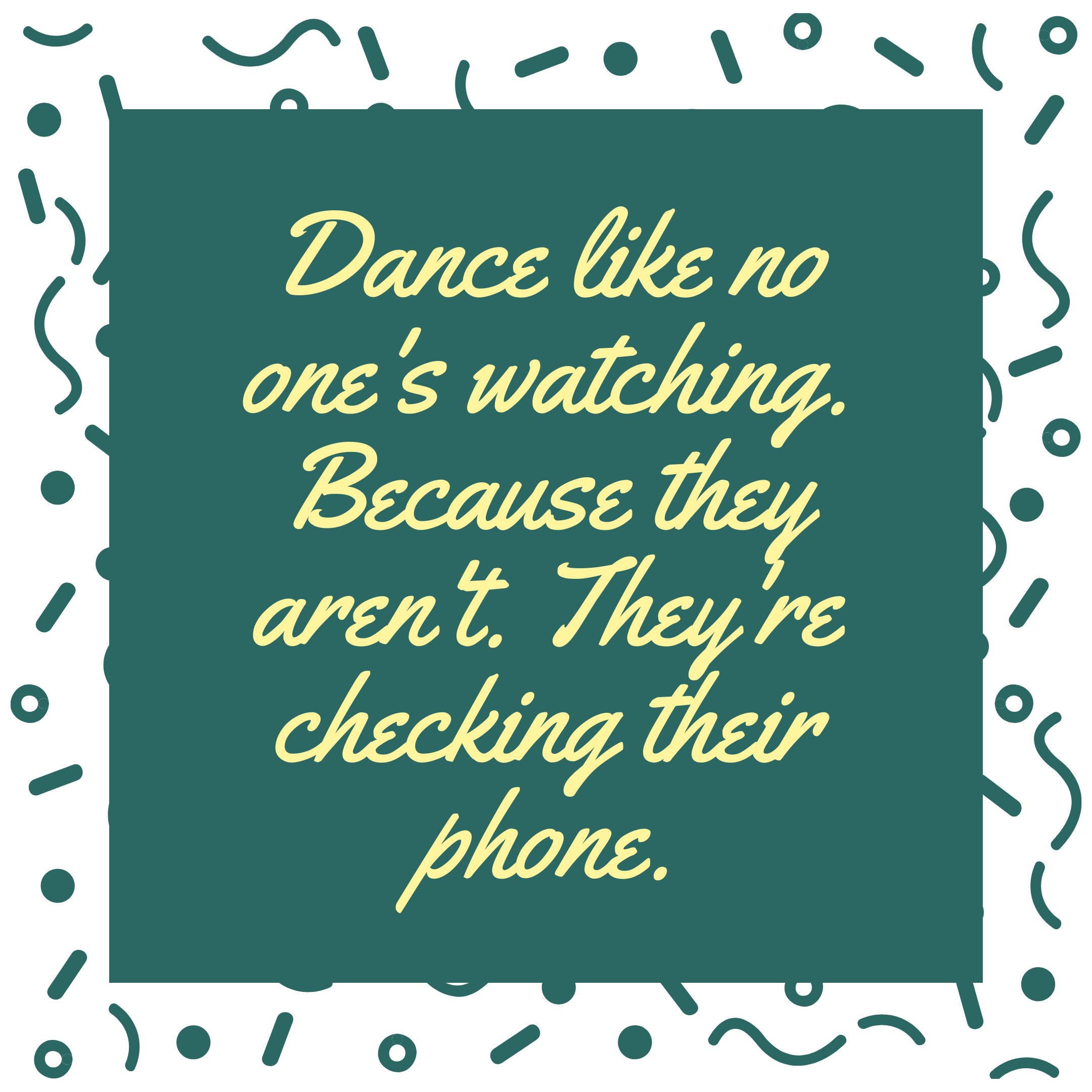 Dance like no one's watching. Because they aren't. They're checking their phone.