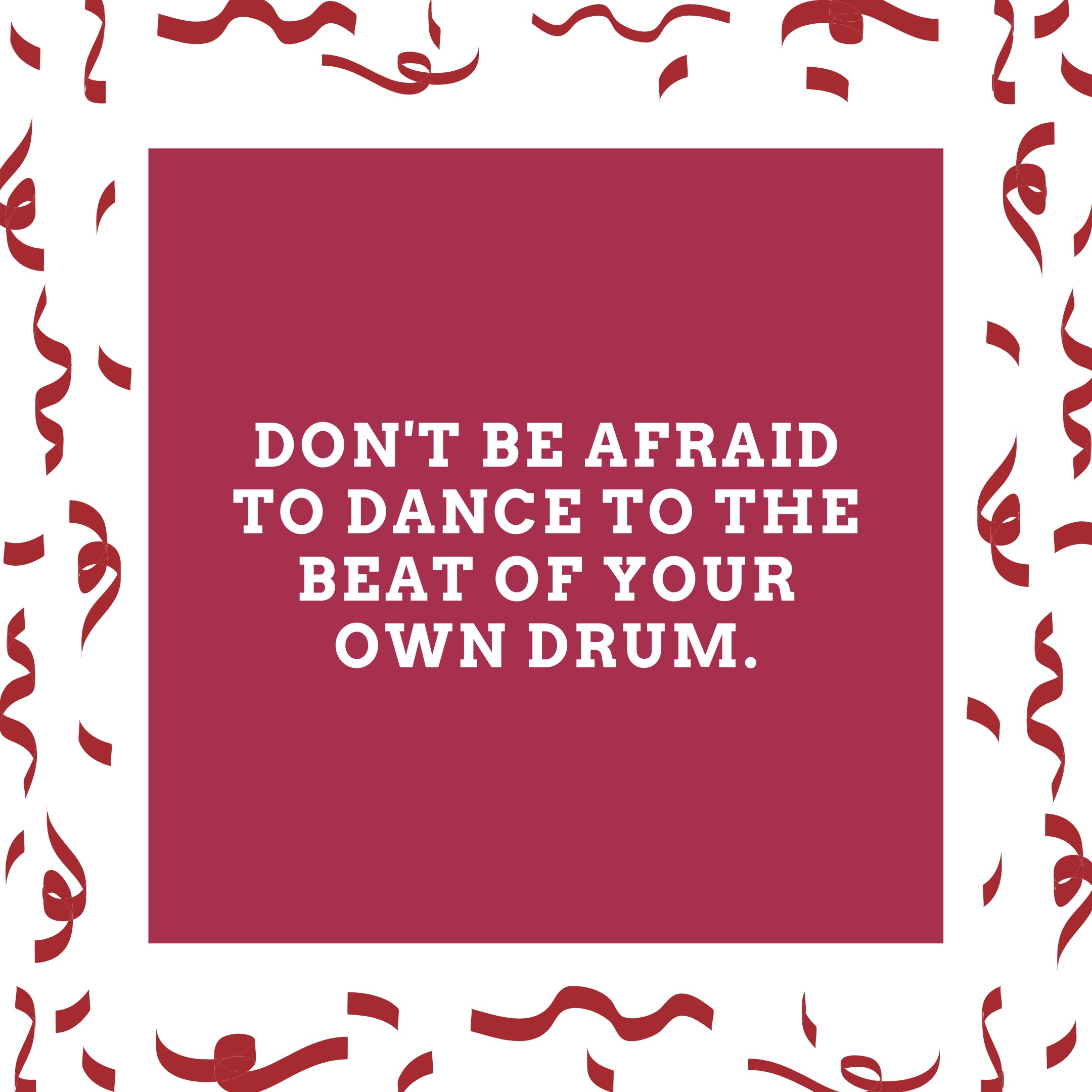 Don't be afraid to dance to the beat of your own drum.