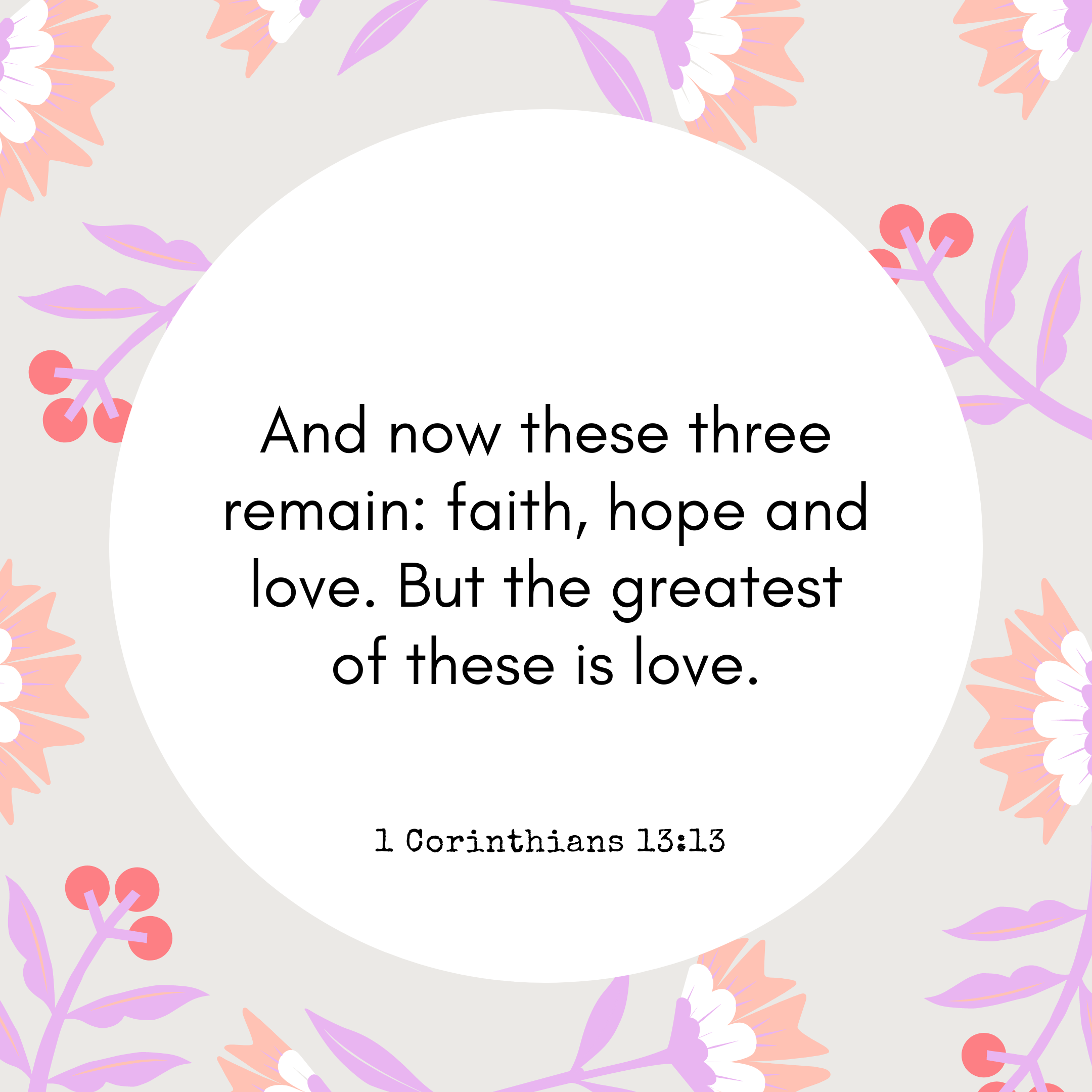 1 Corinthians 13:13 And now these three remain: faith, hope and love. But the greatest of these is love.