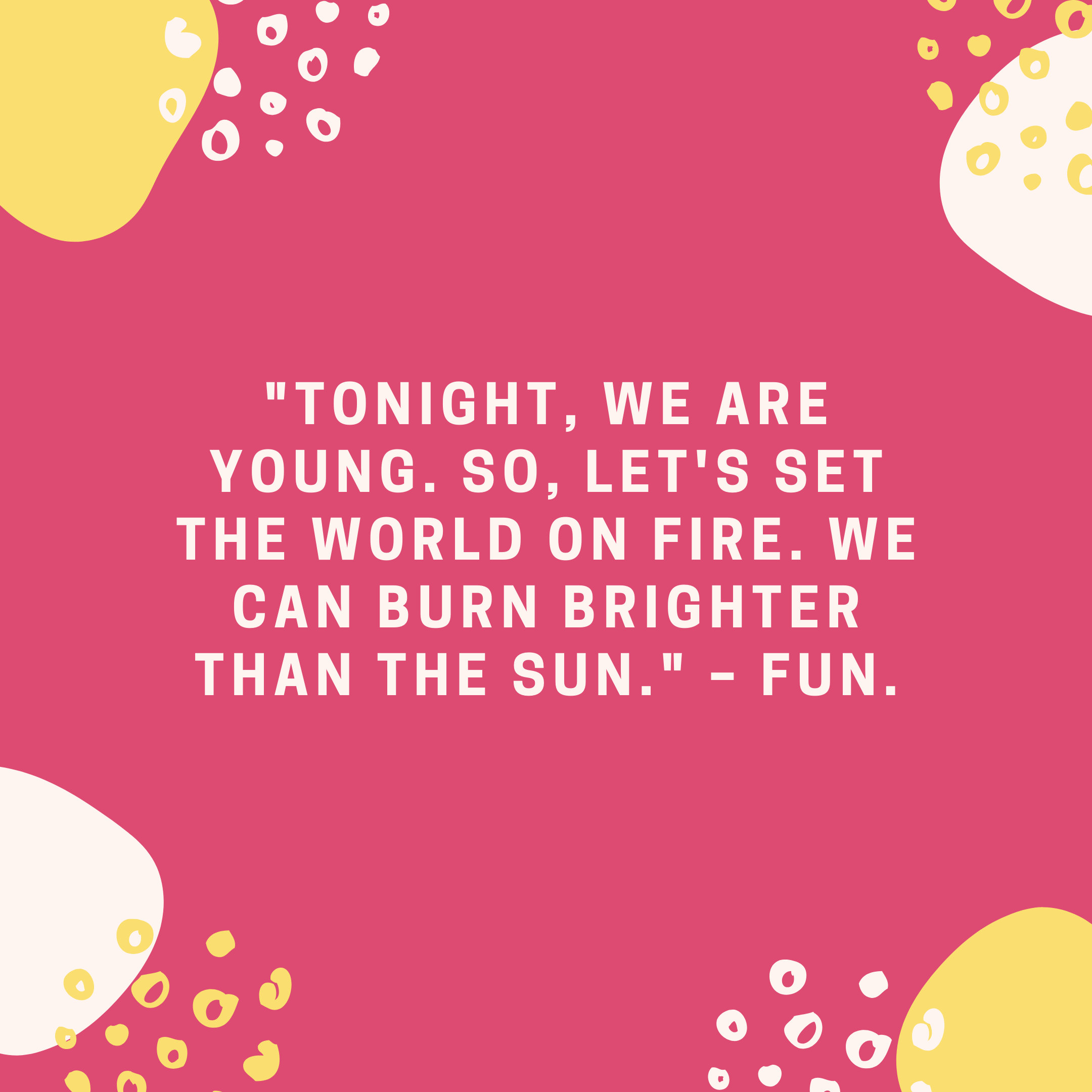 """""""Tonight, we are young. So, let's set the world on fire. We can burn brighter than the sun."""" –Fun."""