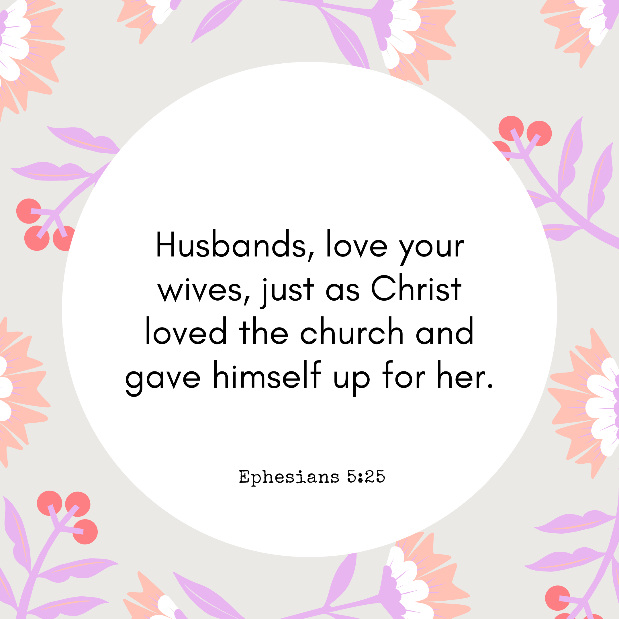 Ephesians 5:25 Husbands, love your wives, just as Christ loved the church and gave himself up for her.