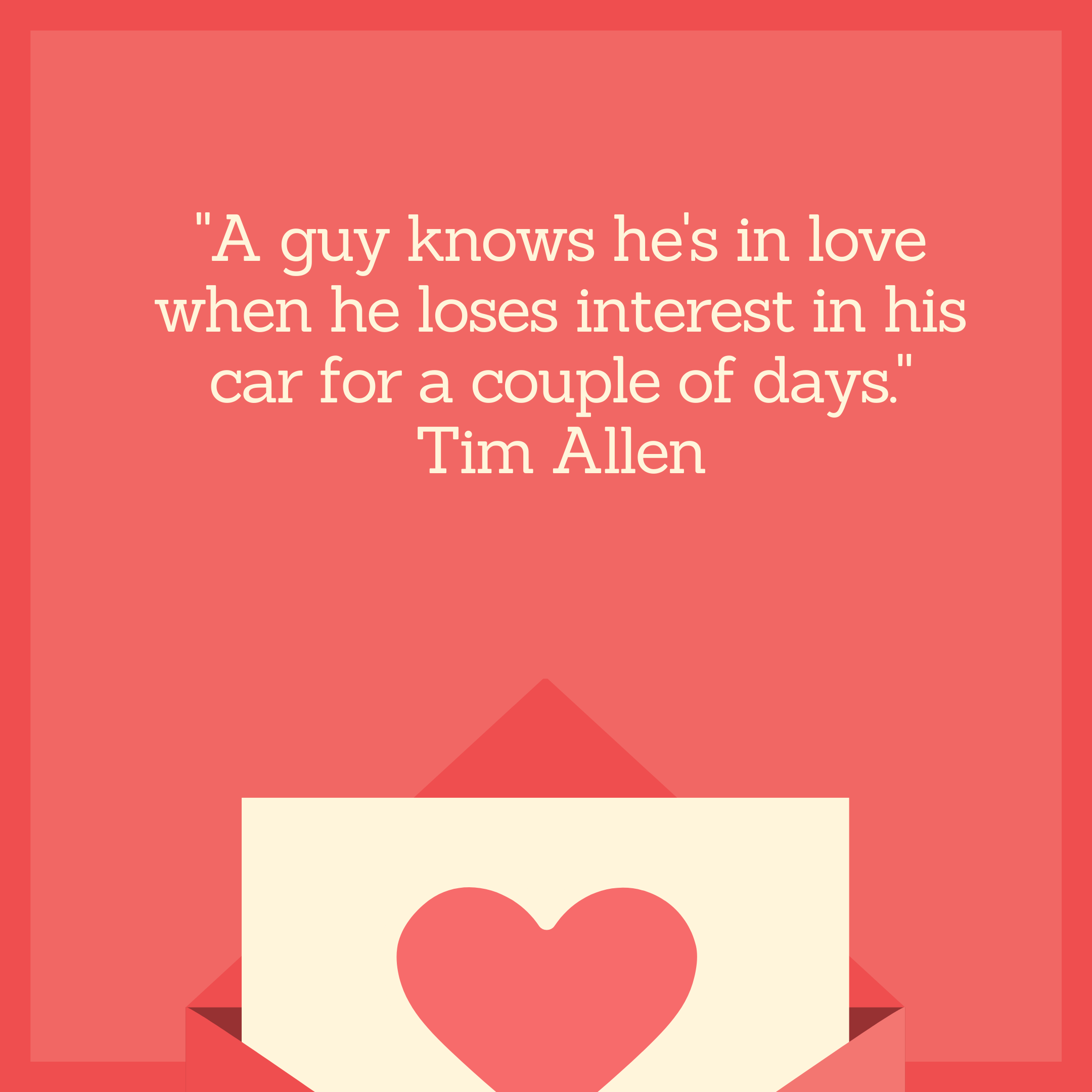 """A guy knows he's in love when he loses interest in his car for a couple of days."" Tim Allen"