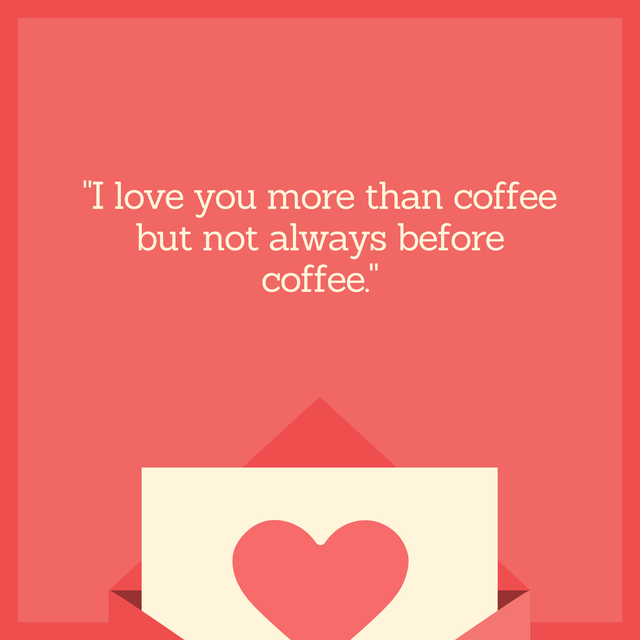 """I love you more than coffee but not always before coffee."""