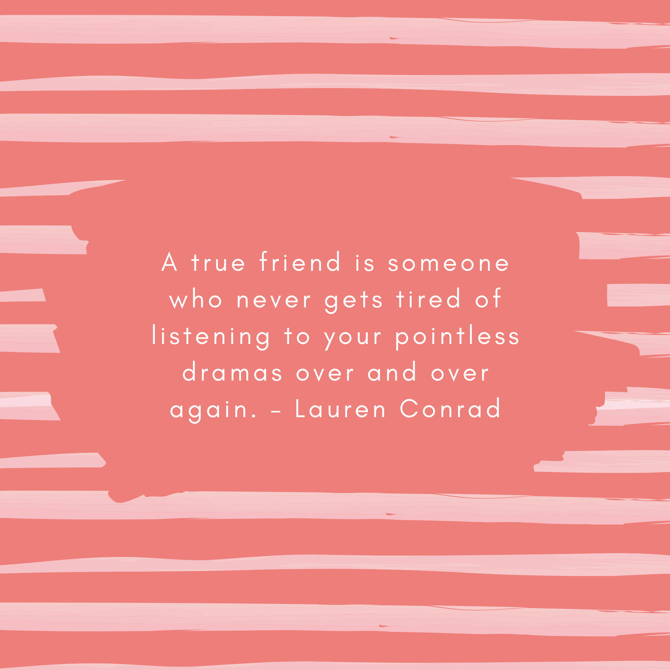 A true friend is someone who never gets tired of listening to your pointless dramas over and over again. – Lauren Conrad