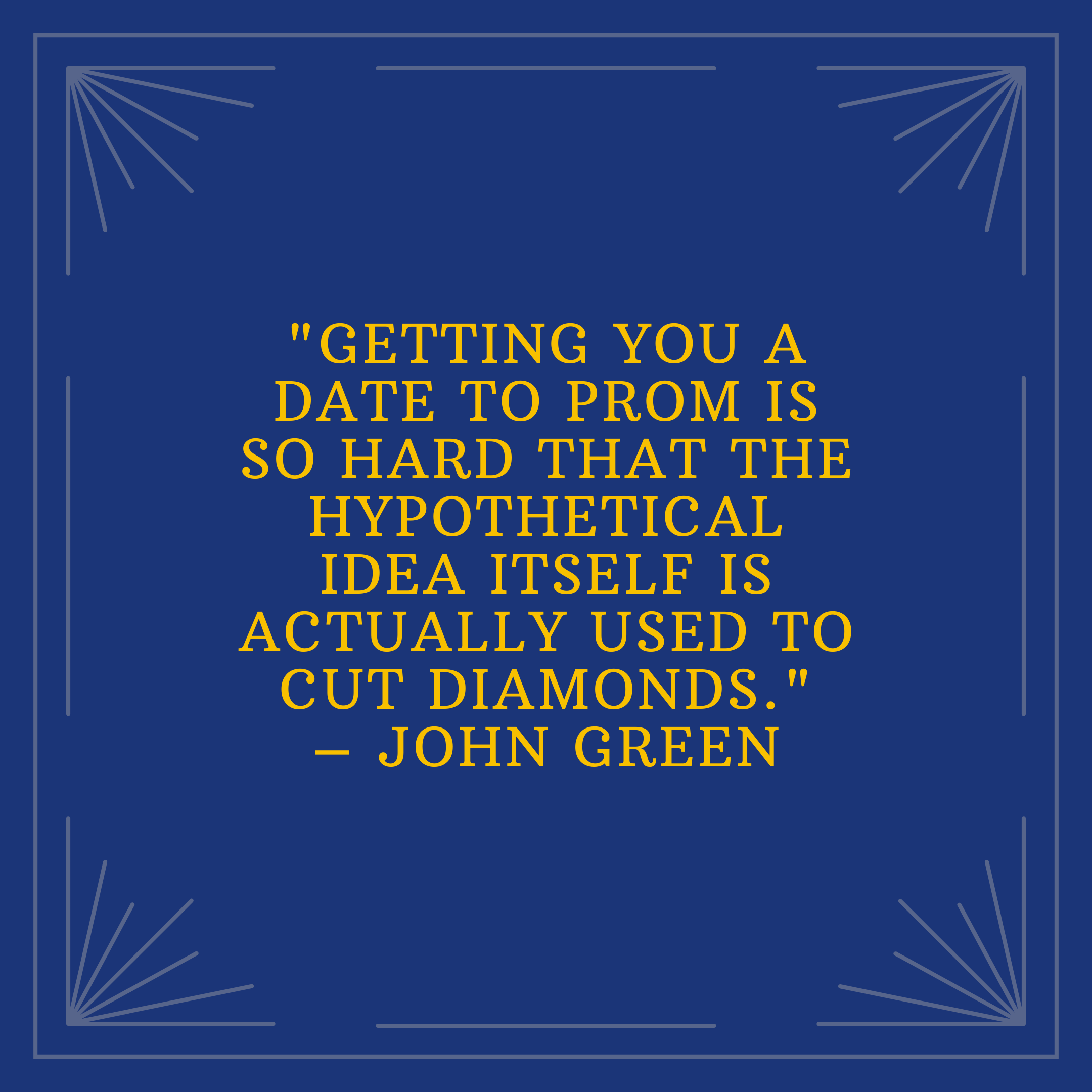 """""""Getting you a date to prom is so hard that the hypothetical idea itself is actually used to cut diamonds."""" –John Green"""