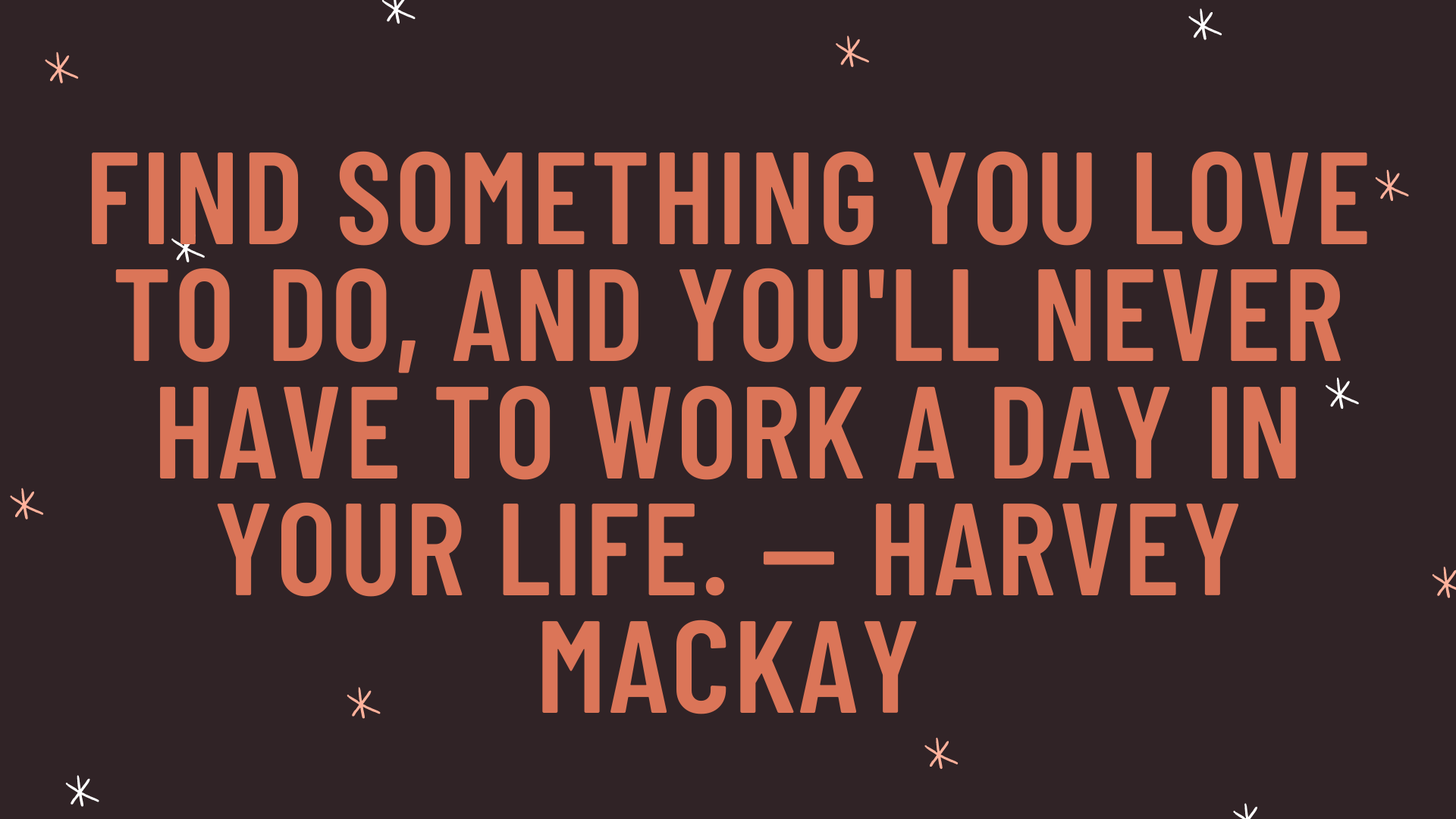 """""""Find something you love to do, and you'll never have to work a day in your life."""" — Harvey Mackay"""
