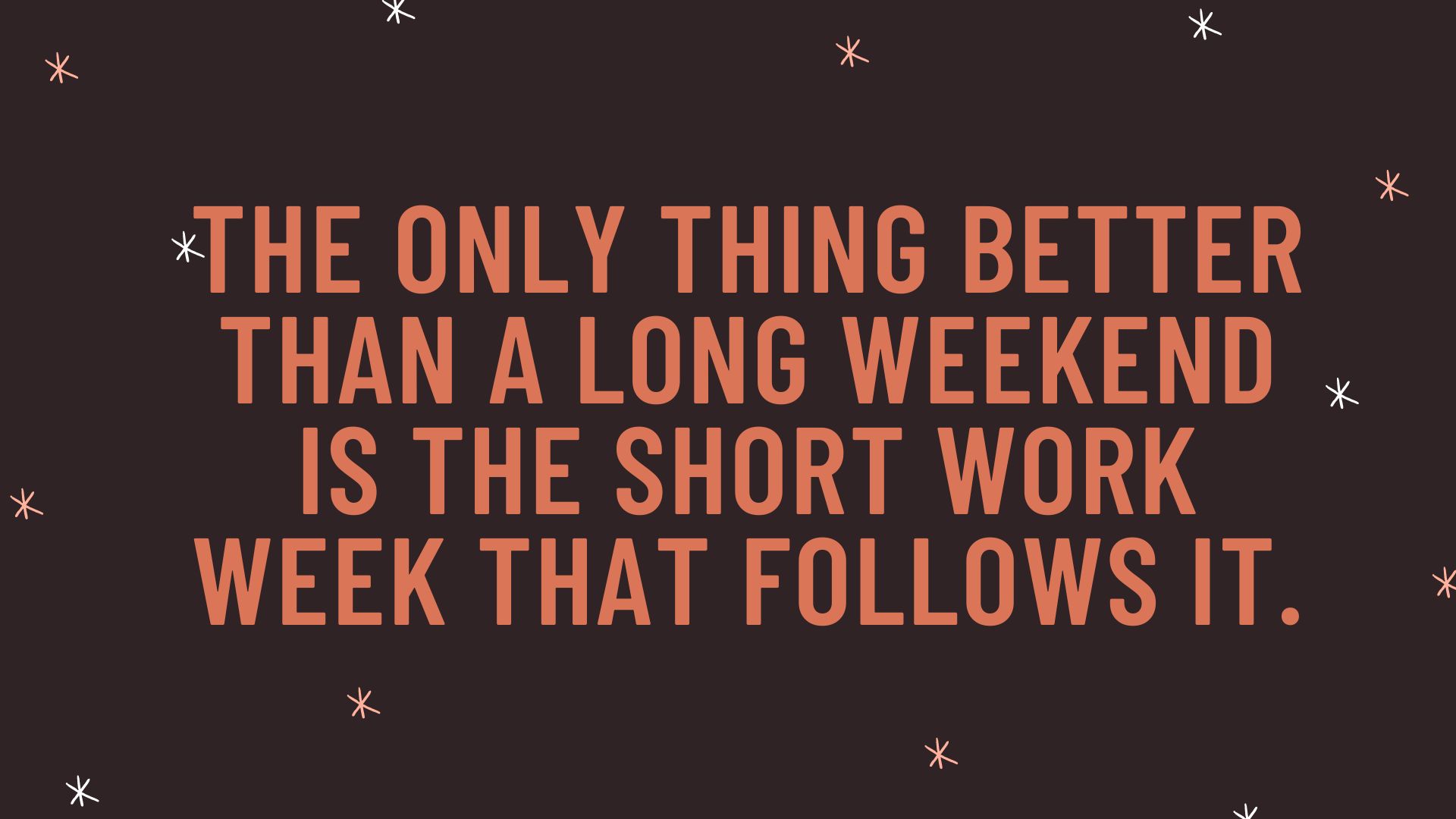 """""""The only thing better than a long weekend is the short work week that follows it."""""""